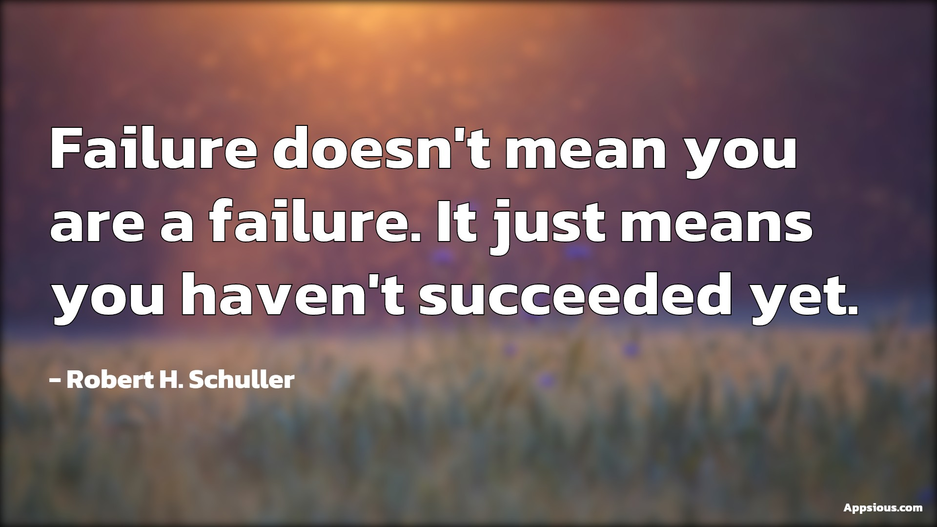 Failure doesn't mean you are a failure. It just means you haven't succeeded yet.