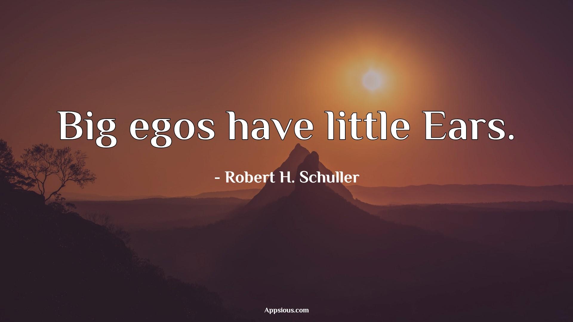 Big egos have little Ears.