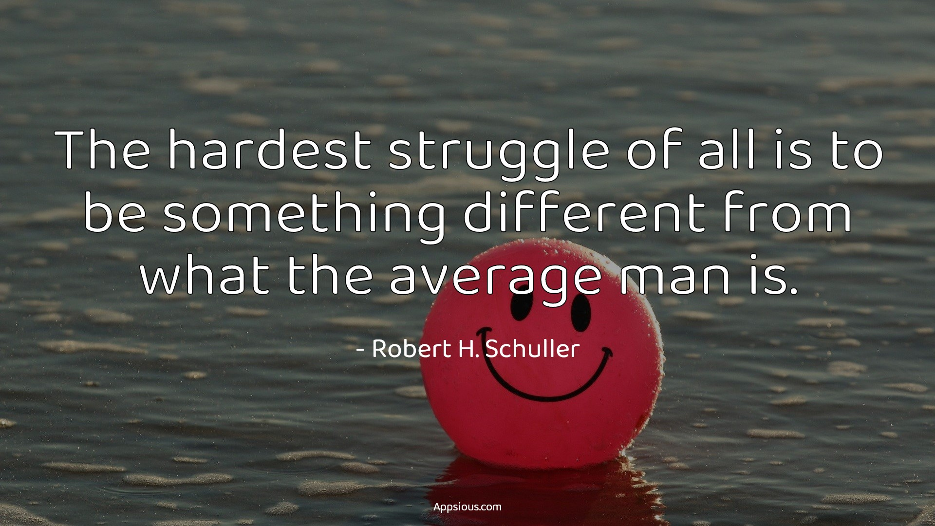 The hardest struggle of all is to be something different from what the average man is.