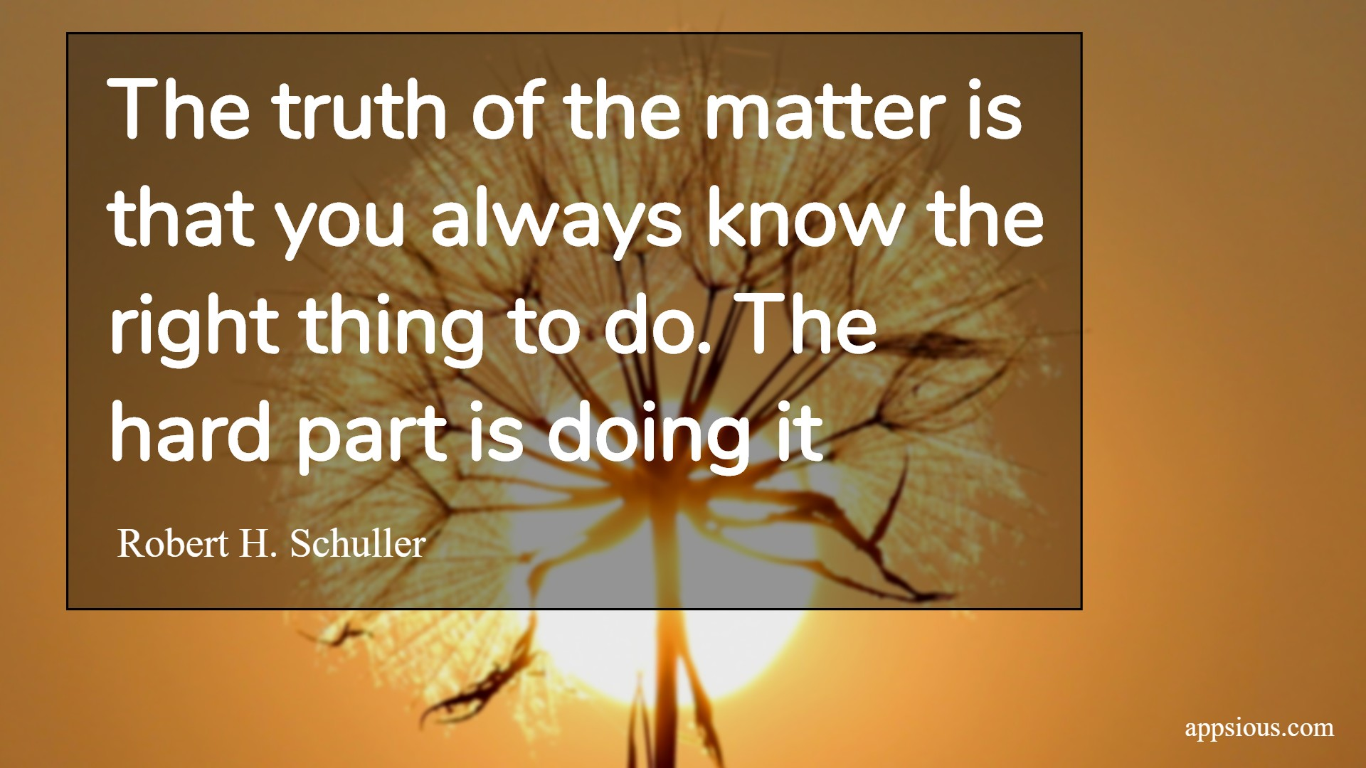 The truth of the matter is that you always know the right thing to do. The hard part is doing it