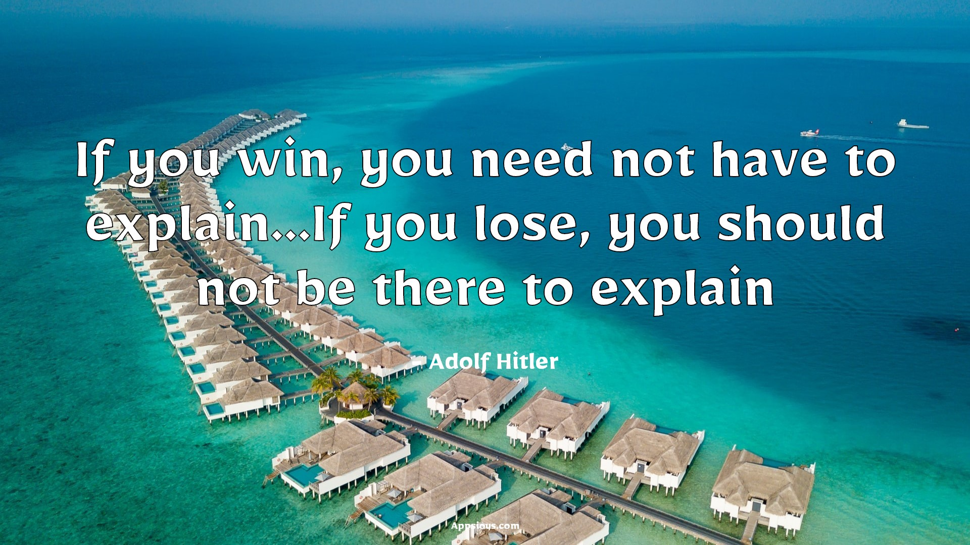 If you win, you need not have to explain...If you lose, you should not be there to explain