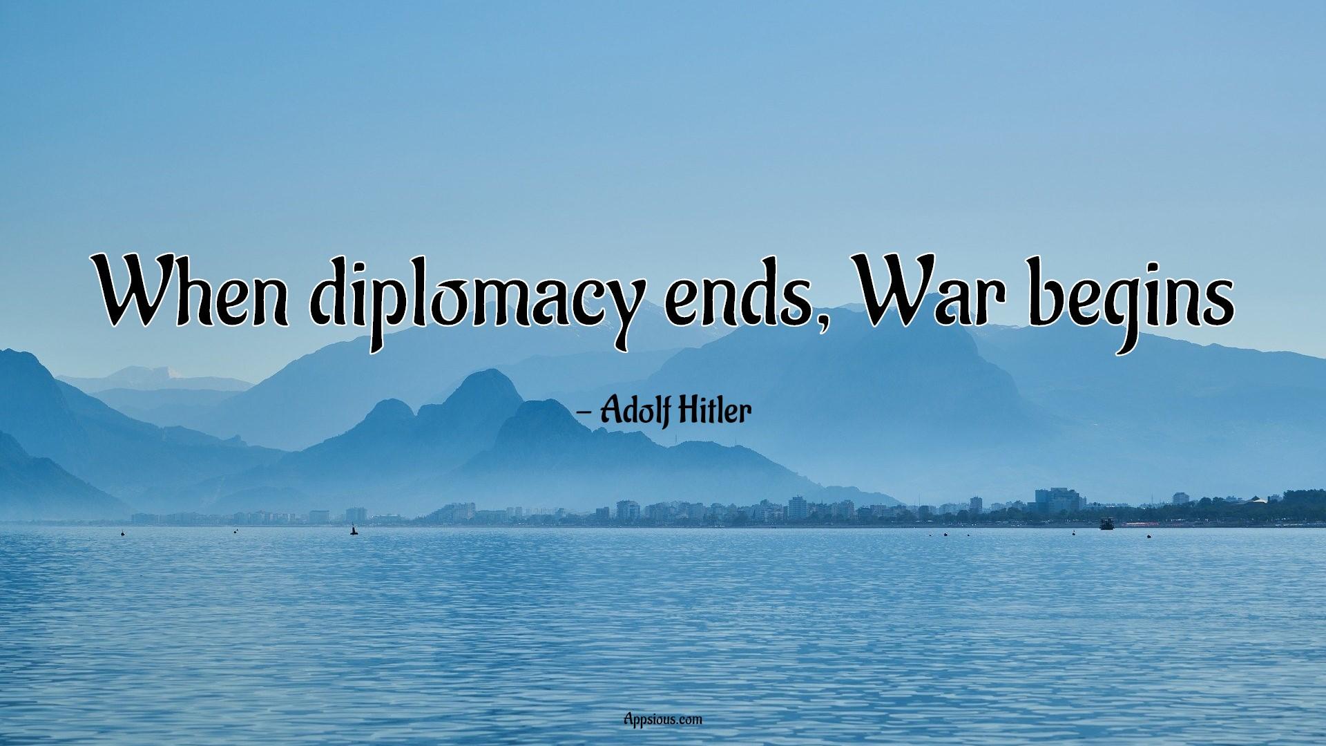 When diplomacy ends, War begins