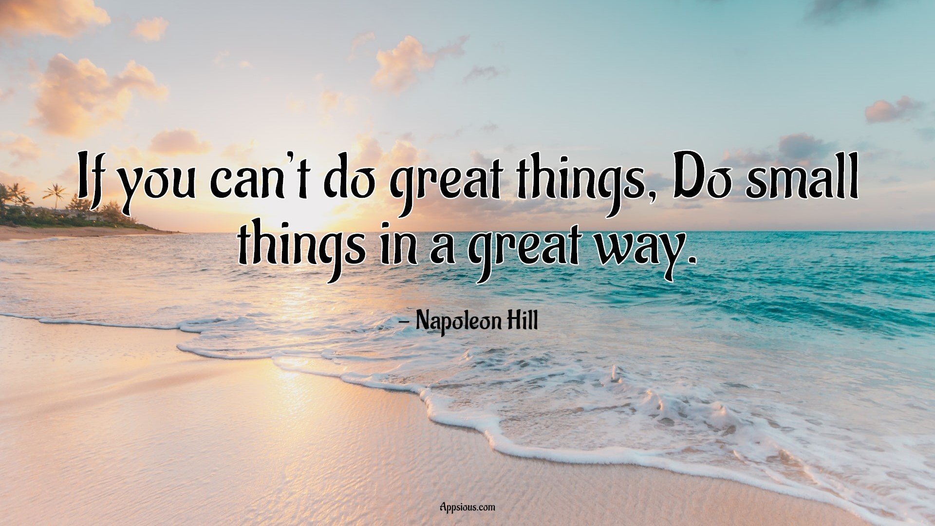 If you can't do great things, Do small things in a great way.
