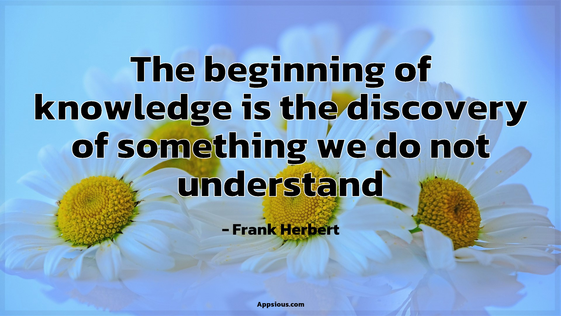 The beginning of knowledge is the discovery of something we do not understand
