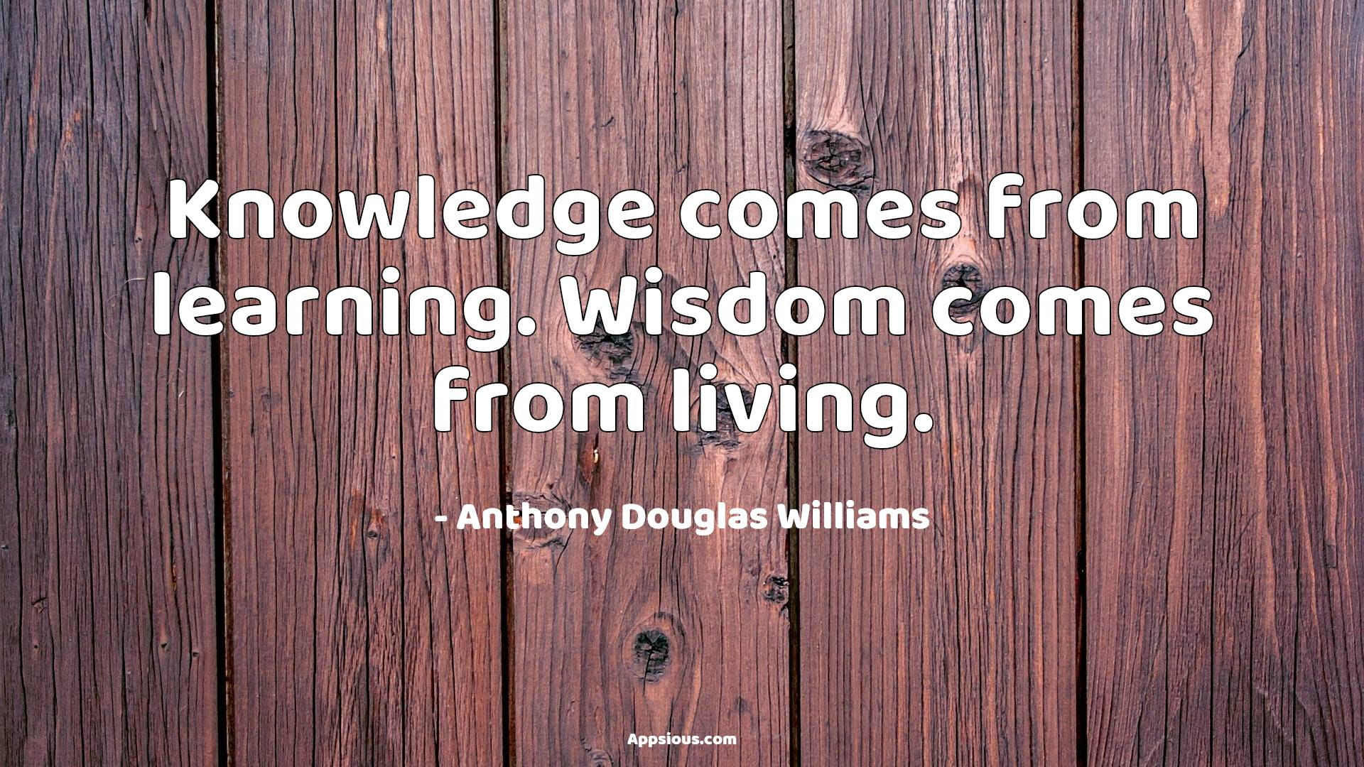 Knowledge comes from learning. Wisdom comes from living.