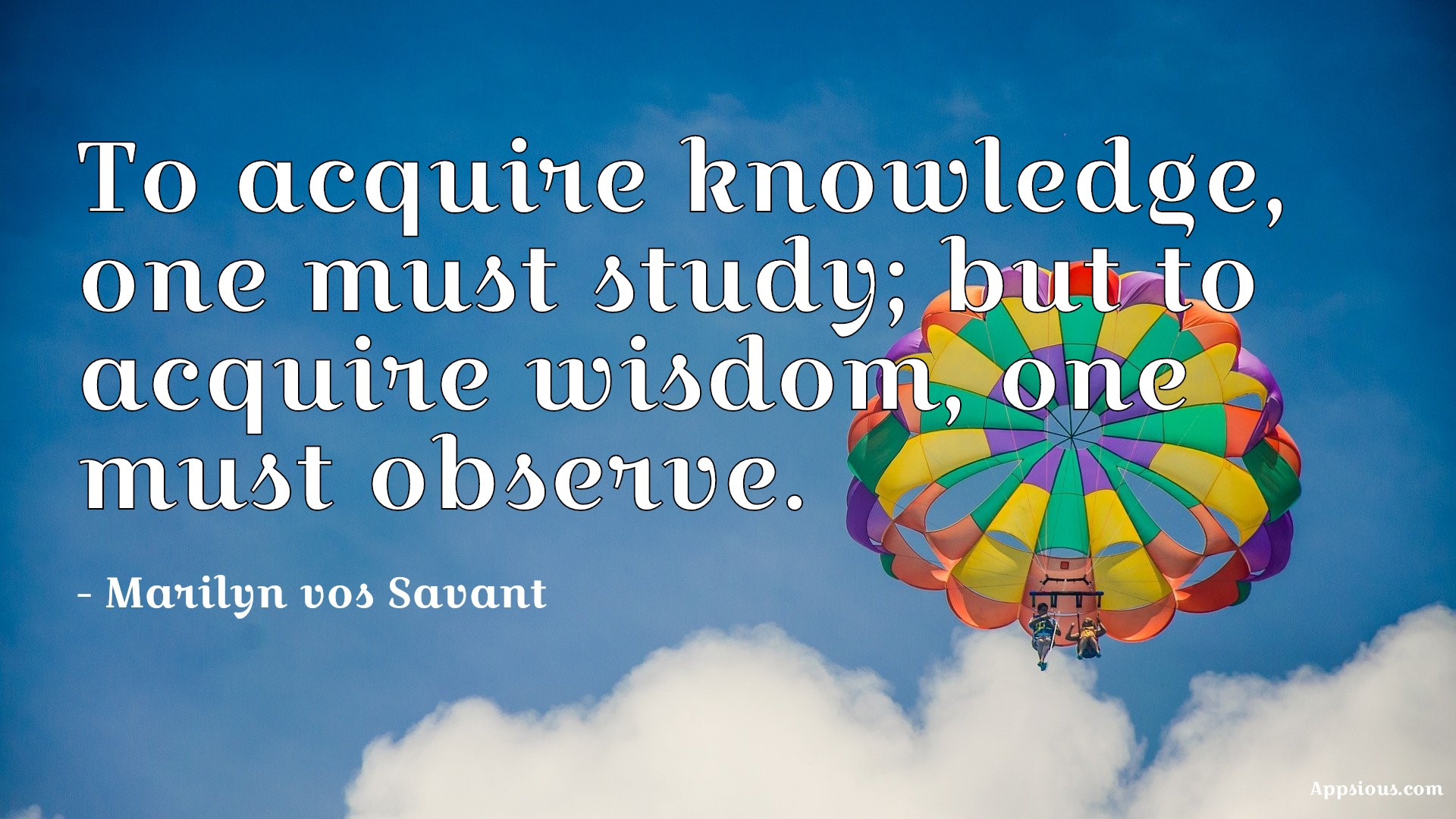 To acquire knowledge, one must study; but to acquire wisdom, one must observe.