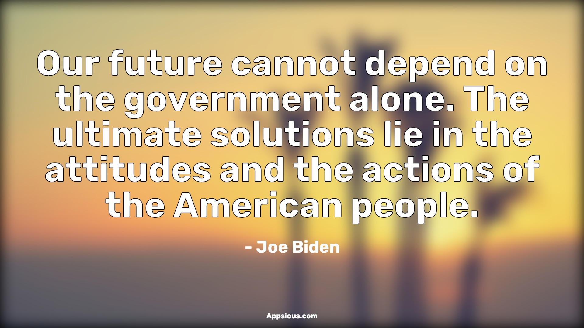 Our future cannot depend on the government alone. The ultimate solutions lie in the attitudes and the actions of the American people.
