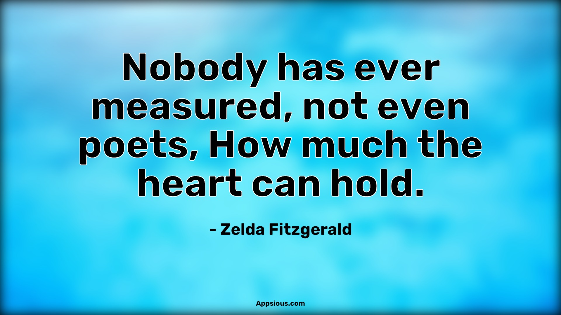 Nobody has ever measured, not even poets, How much the heart can hold.