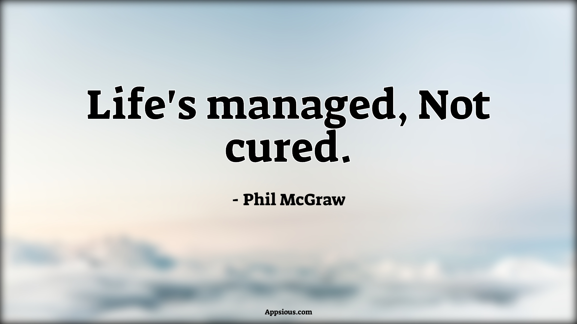 Life's managed, Not cured.