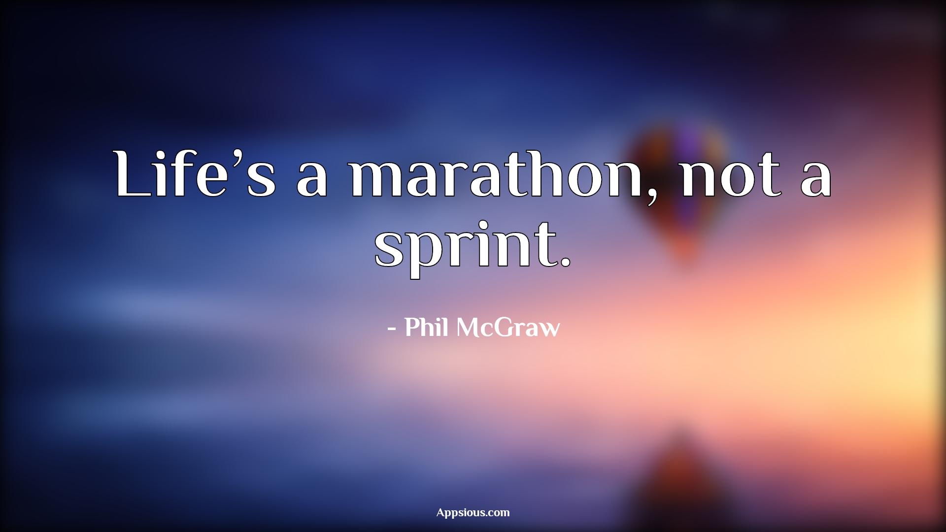 Life's a marathon, not a sprint.