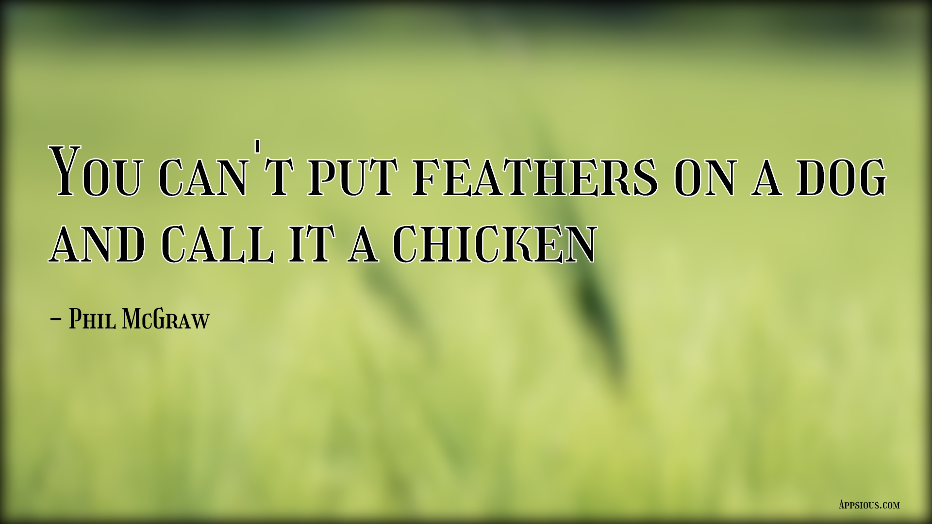 You can't put feathers on a dog and call it a chicken