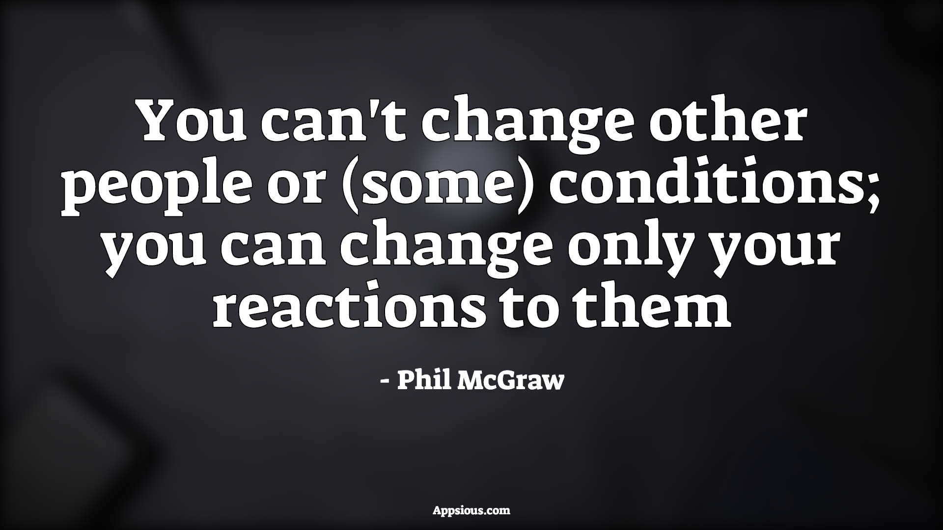 You can't change other people or (some) conditions; you can change only your reactions to them