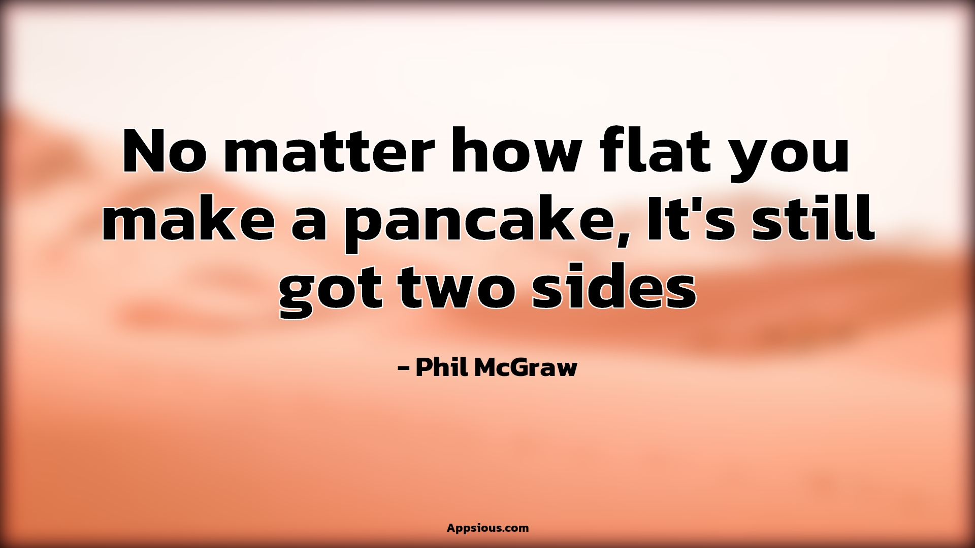 No matter how flat you make a pancake, It's still got two sides