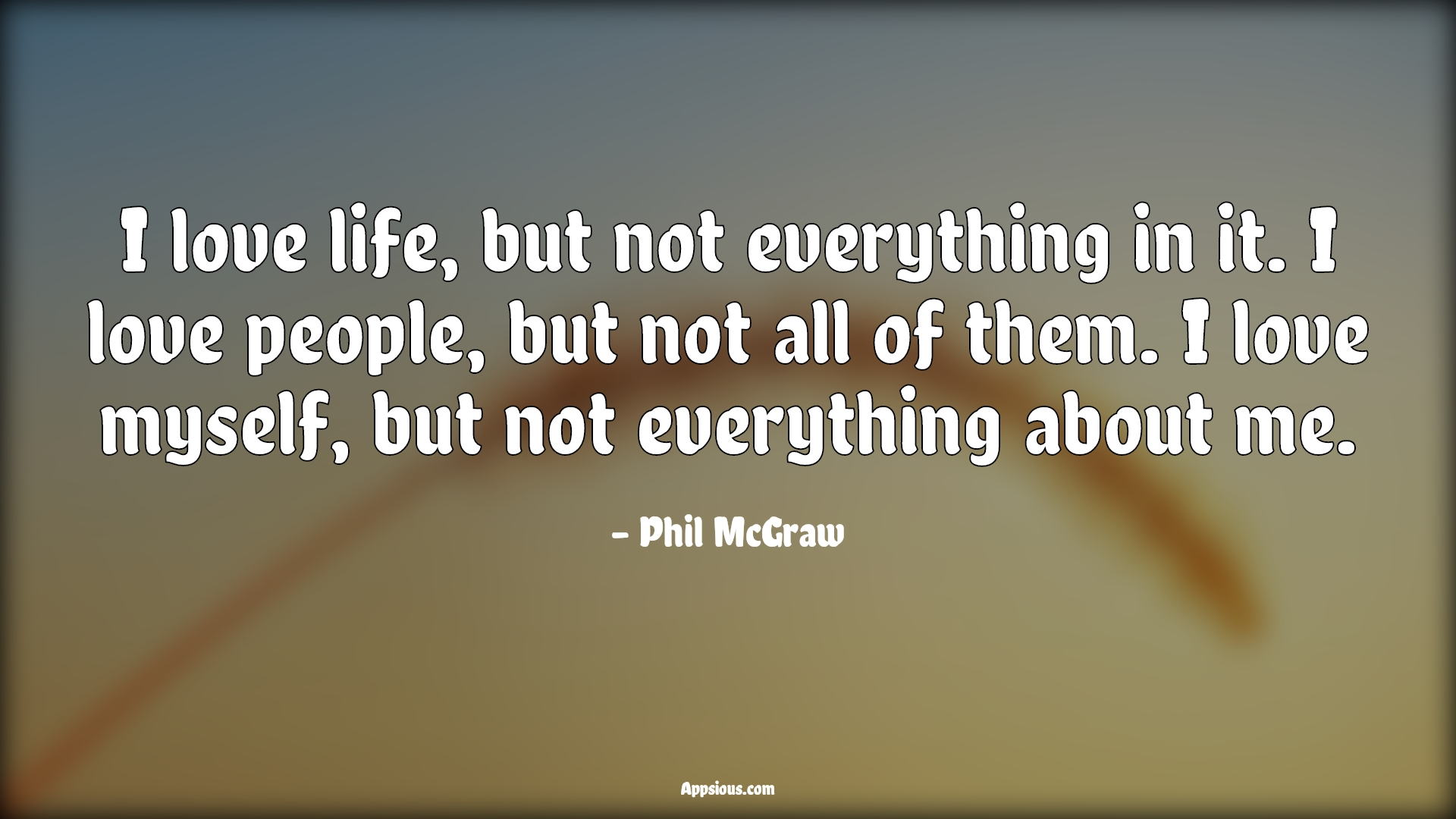 I love life, but not everything in it. I love people, but not all of them. I love myself, but not everything about me.