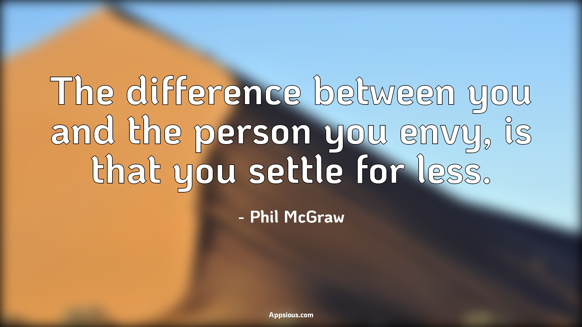 The difference between you and the person you envy, is that you settle for less.
