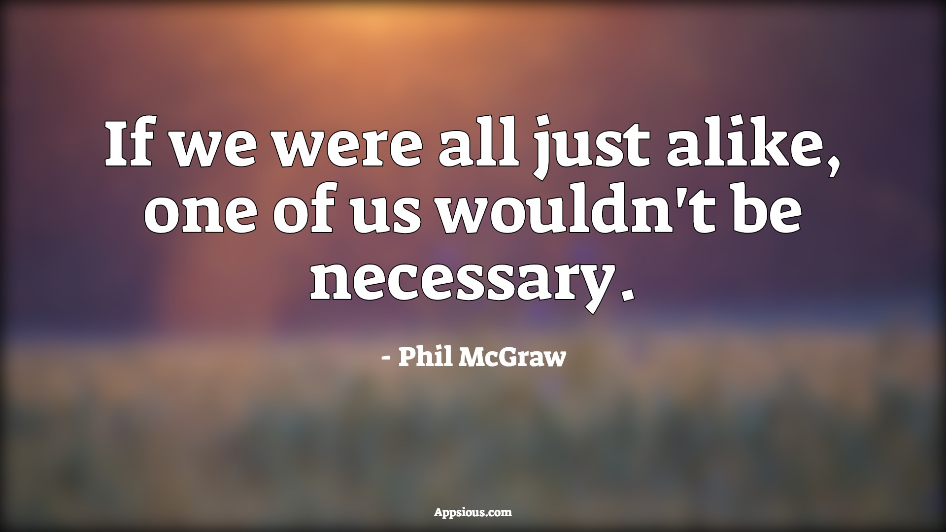If we were all just alike, one of us wouldn't be necessary.