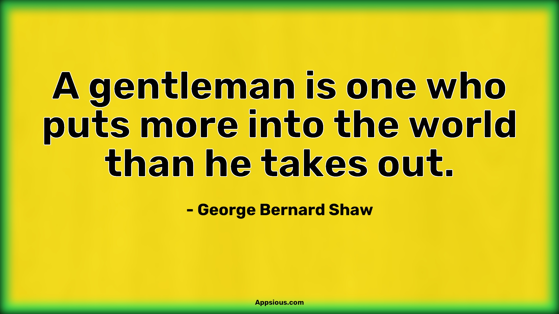 A gentleman is one who puts more into the world than he takes out.