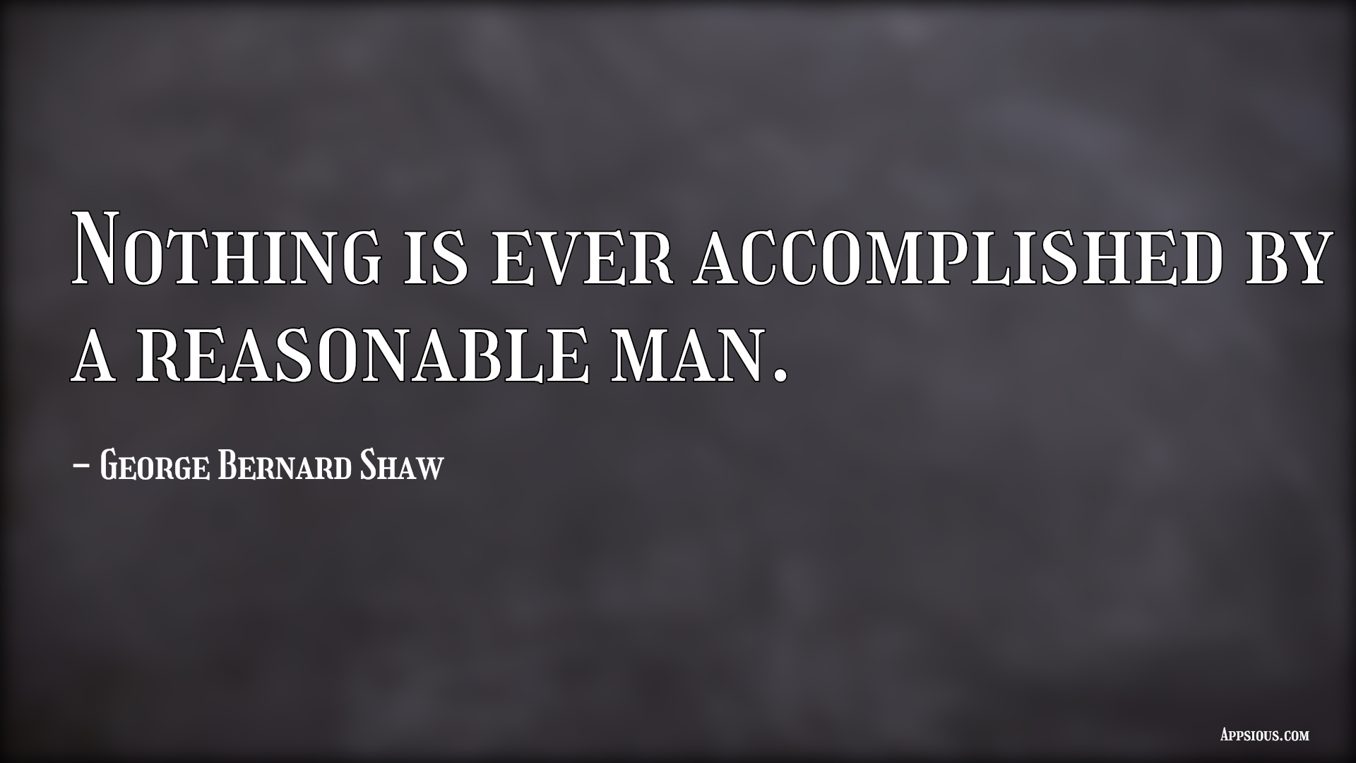 Nothing is ever accomplished by a reasonable man.