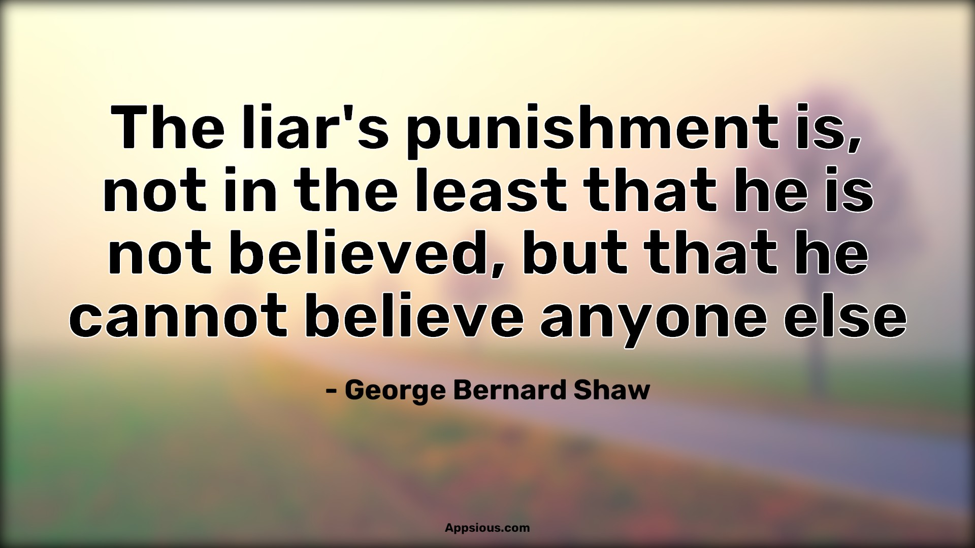 The liar's punishment is, not in the least that he is not believed, but that he cannot believe anyone else