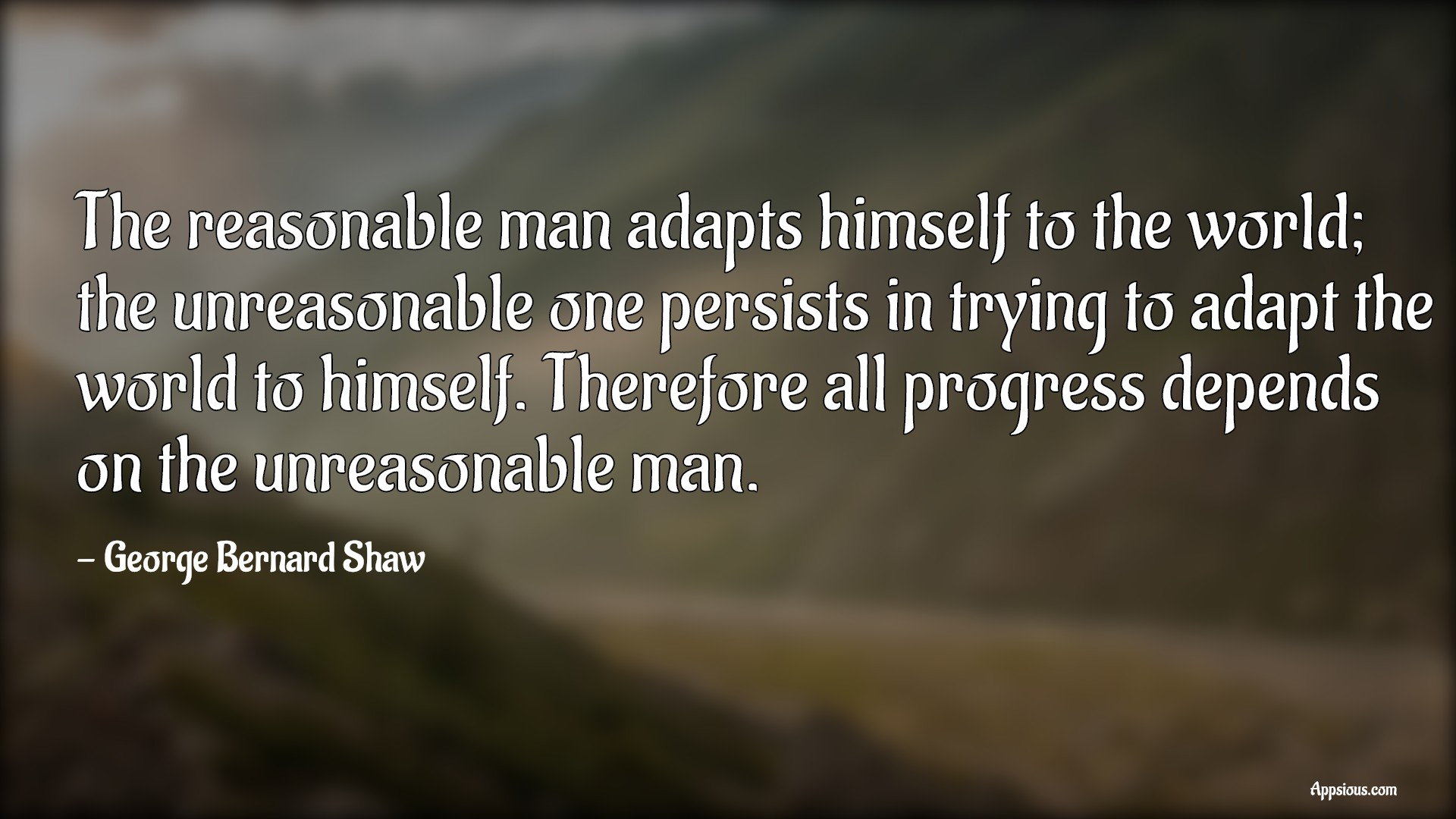 The reasonable man adapts himself to the world; the unreasonable one persists in trying to adapt the world to himself. Therefore all progress depends on the unreasonable man.