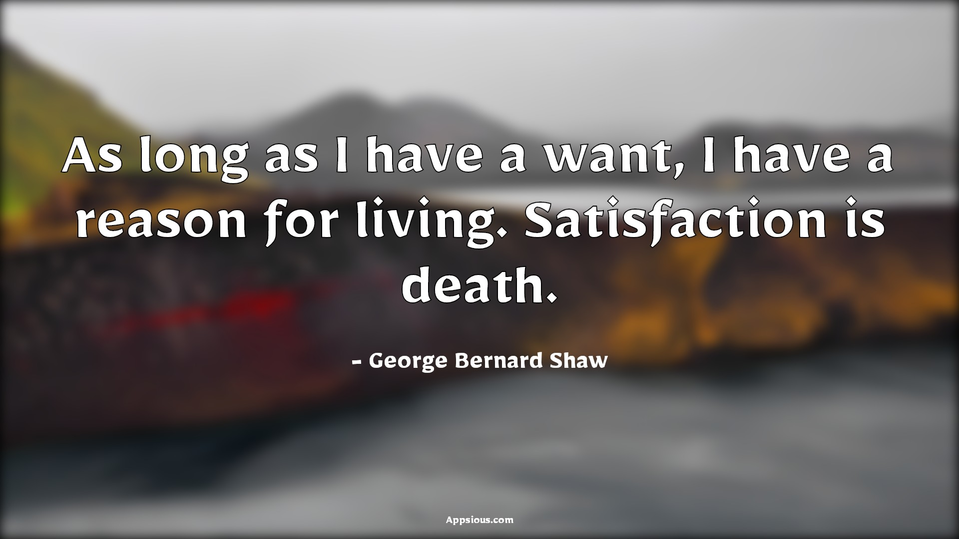 As long as I have a want, I have a reason for living. Satisfaction is death.