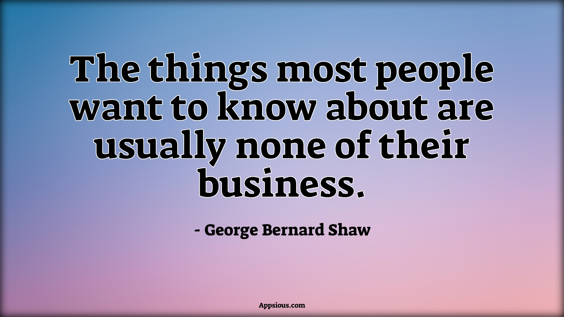 The things most people want to know about are usually none of their business.