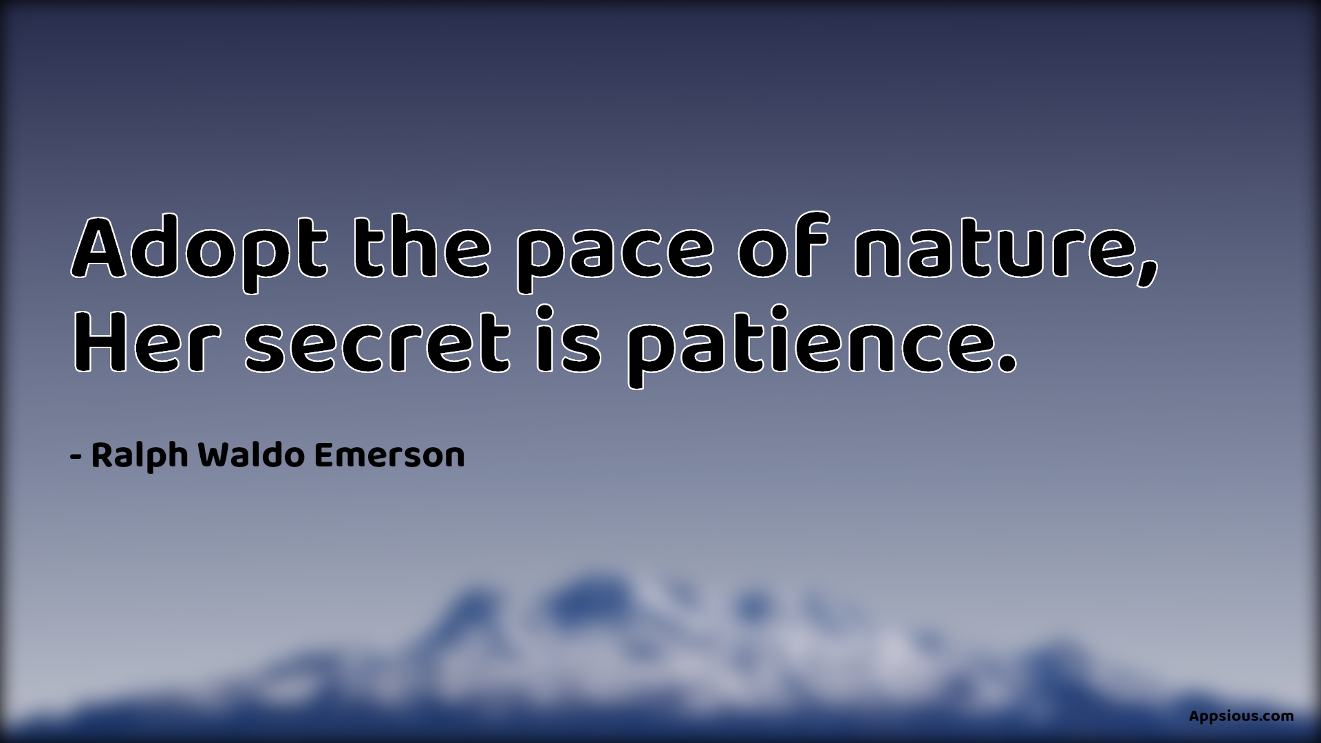 Adopt the pace of nature, Her secret is patience.