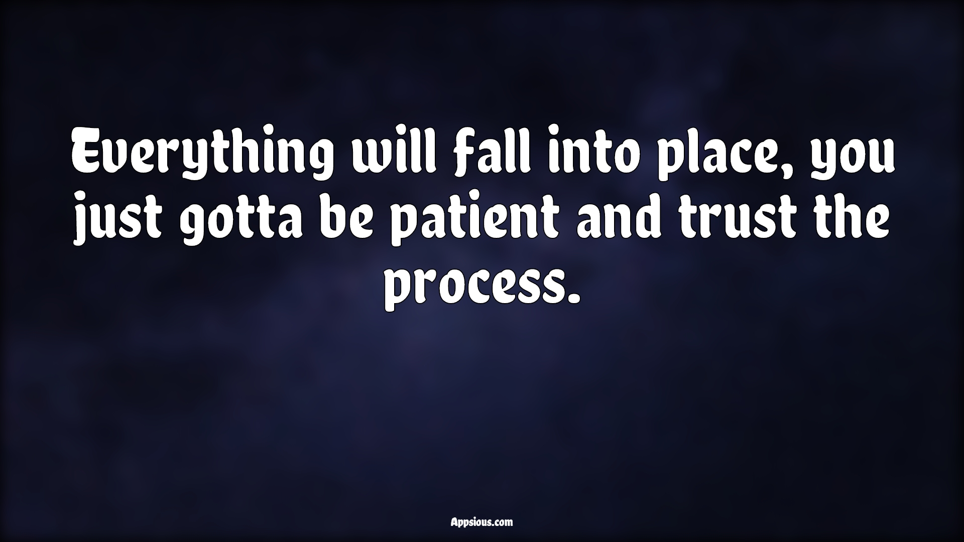 Everything will fall into place, you just gotta be patient and trust the process.