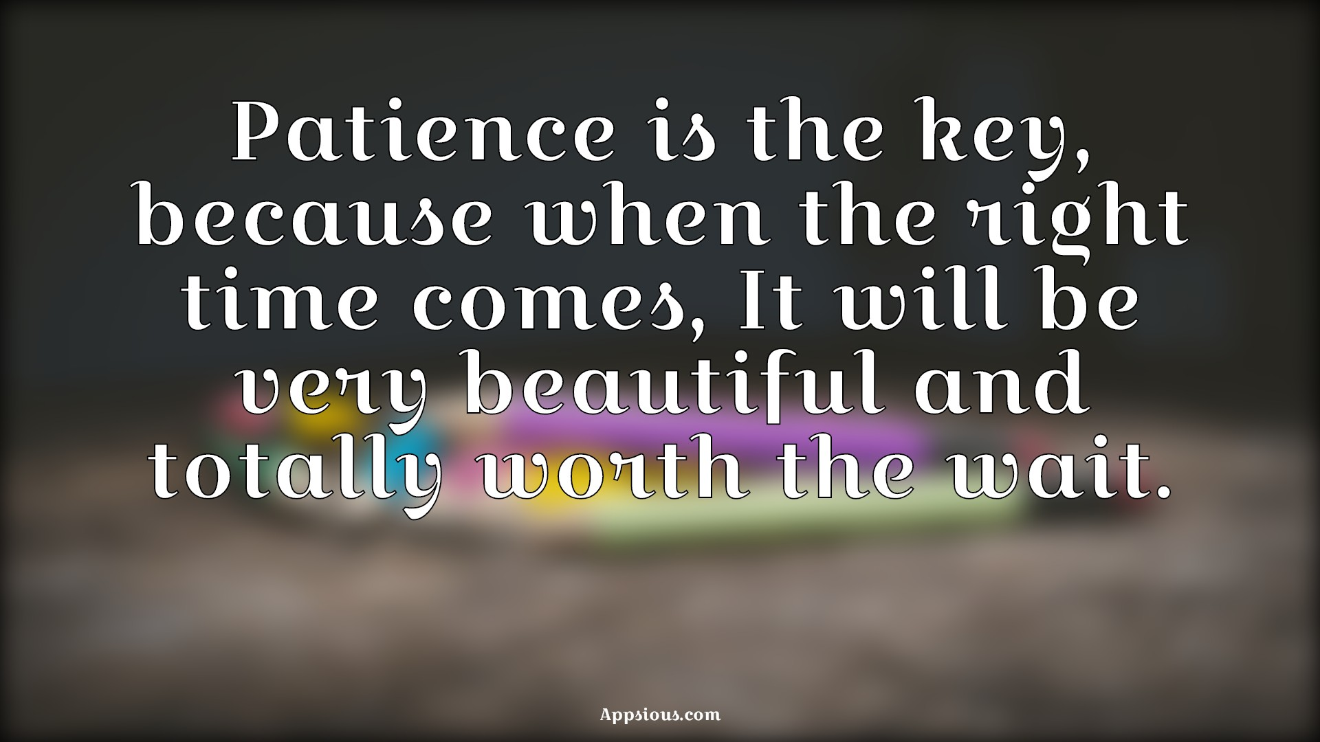 Patience is the key, because when the right time comes, It will be very beautiful and totally worth the wait.