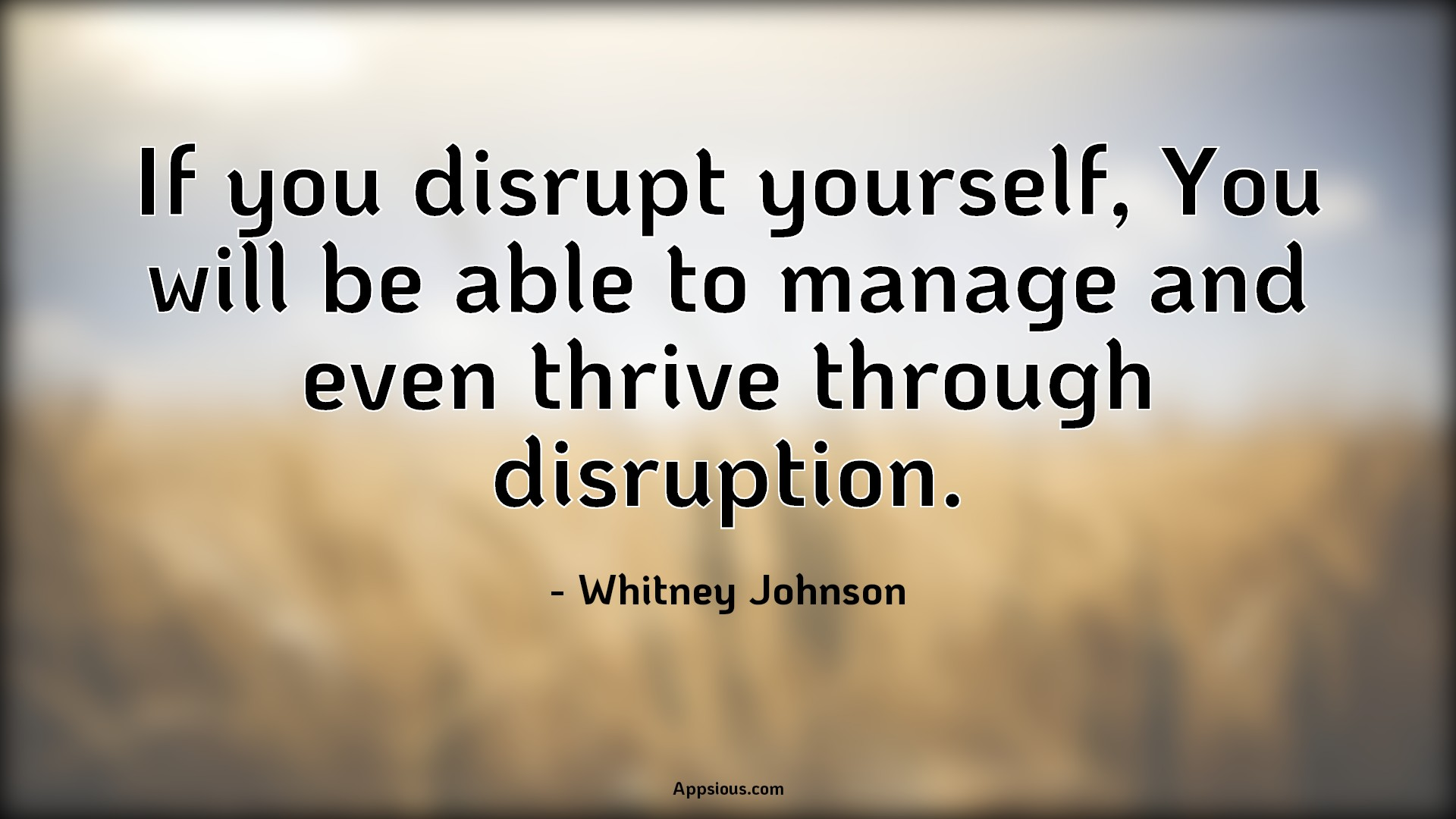 If you disrupt yourself, You will be able to manage and even thrive through disruption.