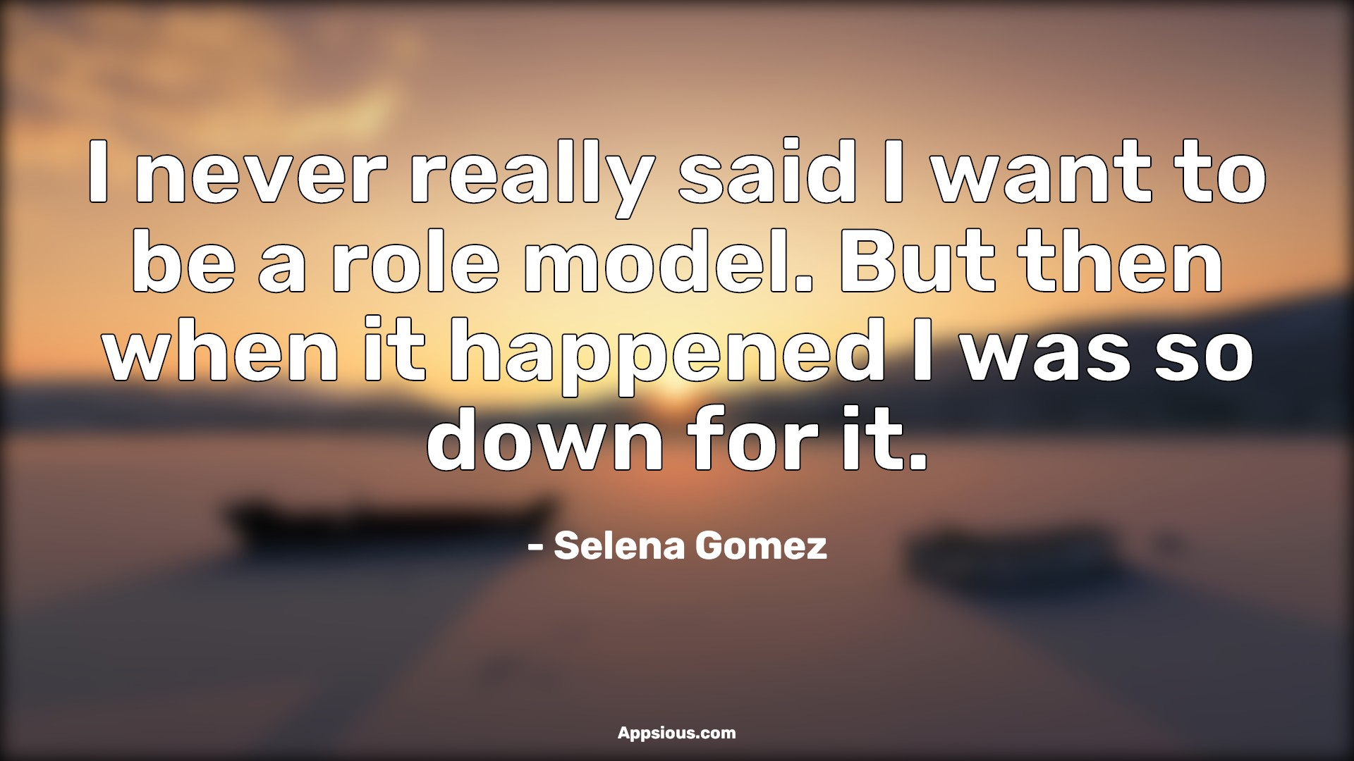 I never really said I want to be a role model. But then when it happened I was so down for it.