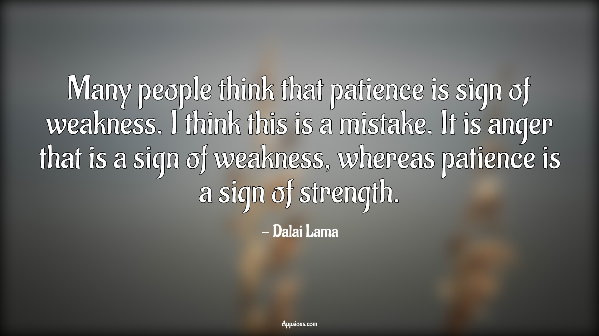 Many people think that patience is sign of weakness. I think this is a mistake. It is anger that is a sign of weakness, whereas patience is a sign of strength.