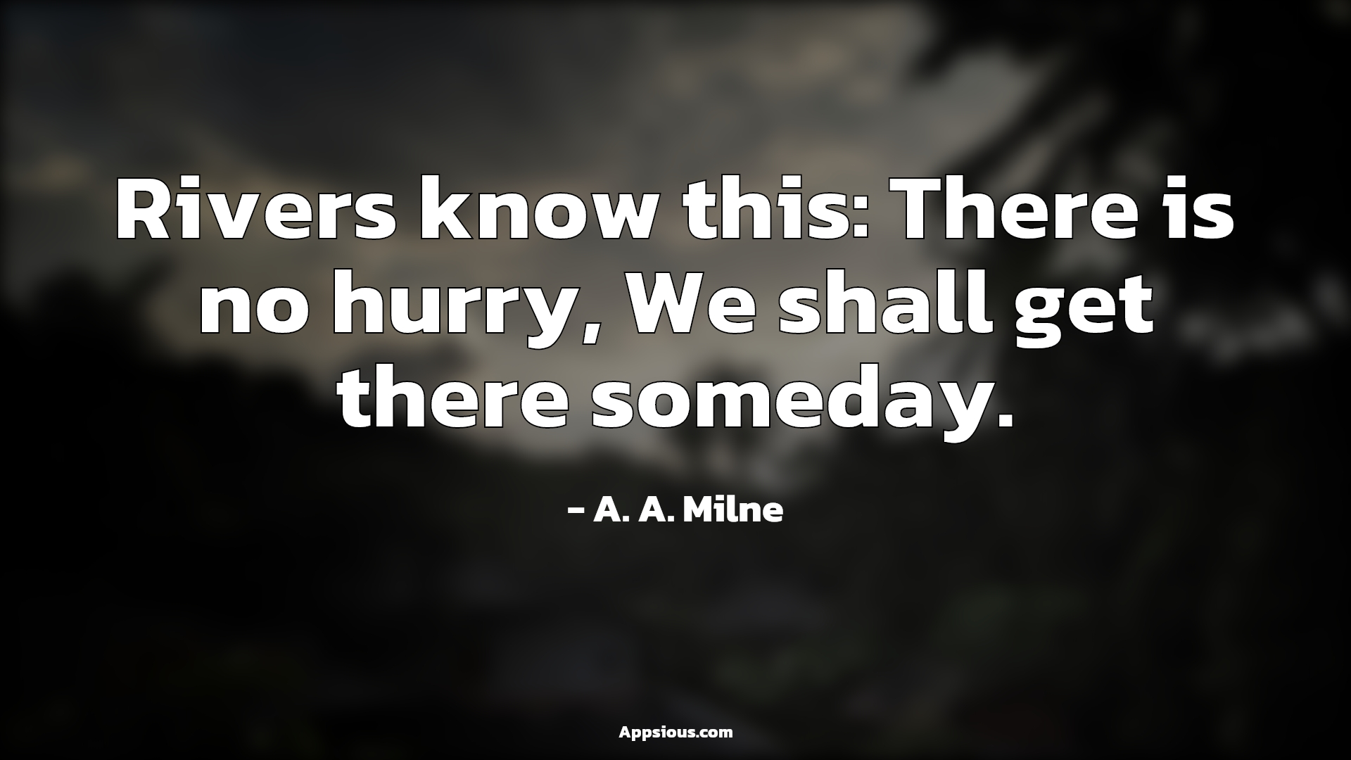 Rivers know this: There is no hurry, We shall get there someday.