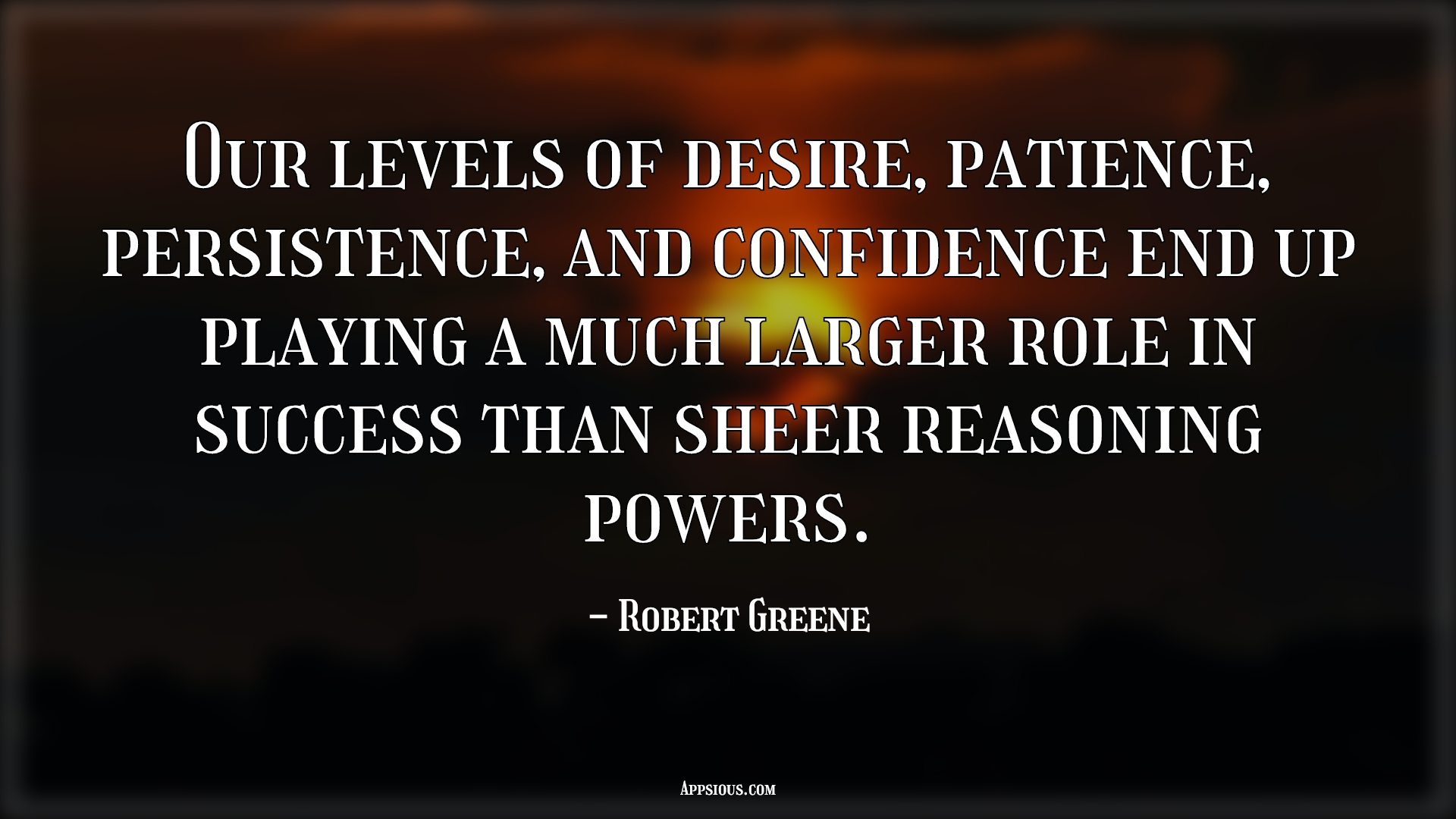 Our levels of desire, patience, persistence, and confidence end up playing a much larger role in success than sheer reasoning powers.