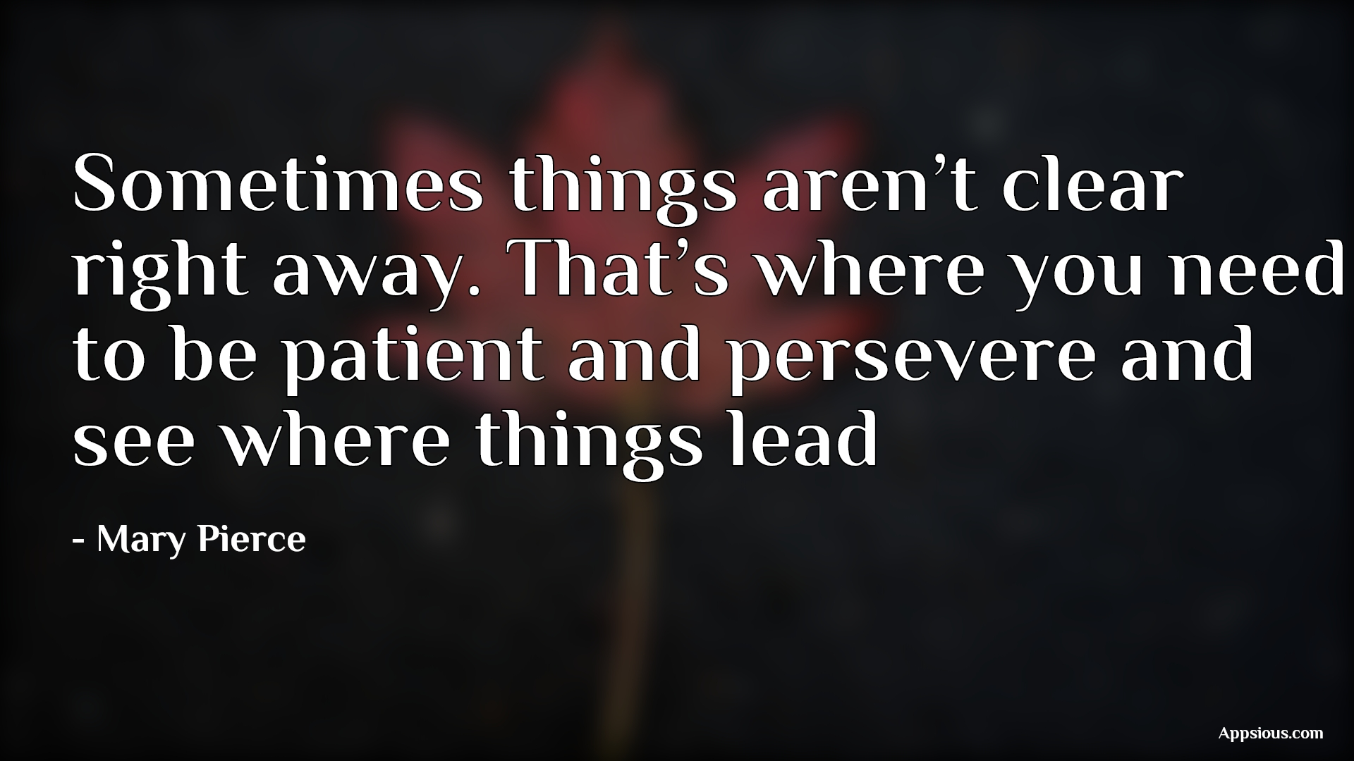Sometimes things aren't clear right away. That's where you need to be patient and persevere and see where things lead