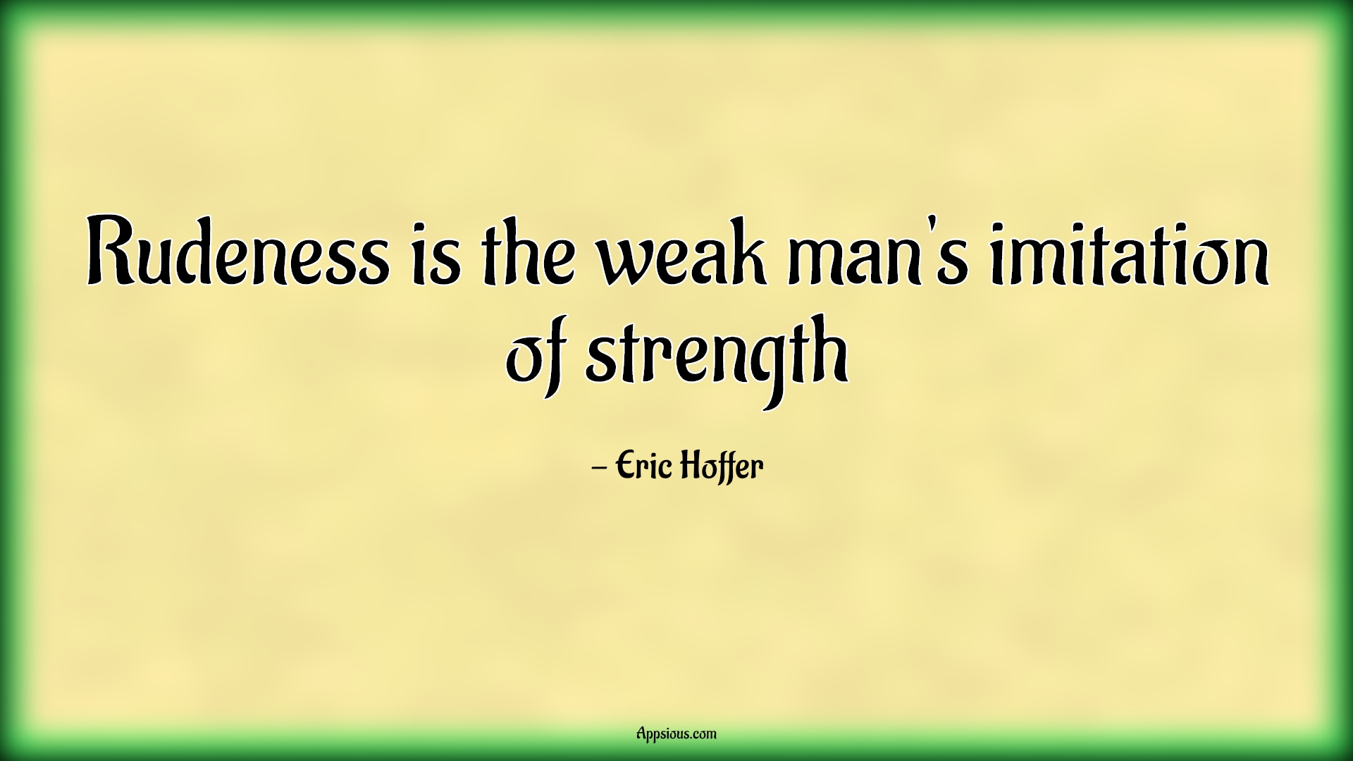 Rudeness is the weak man's imitation of strength