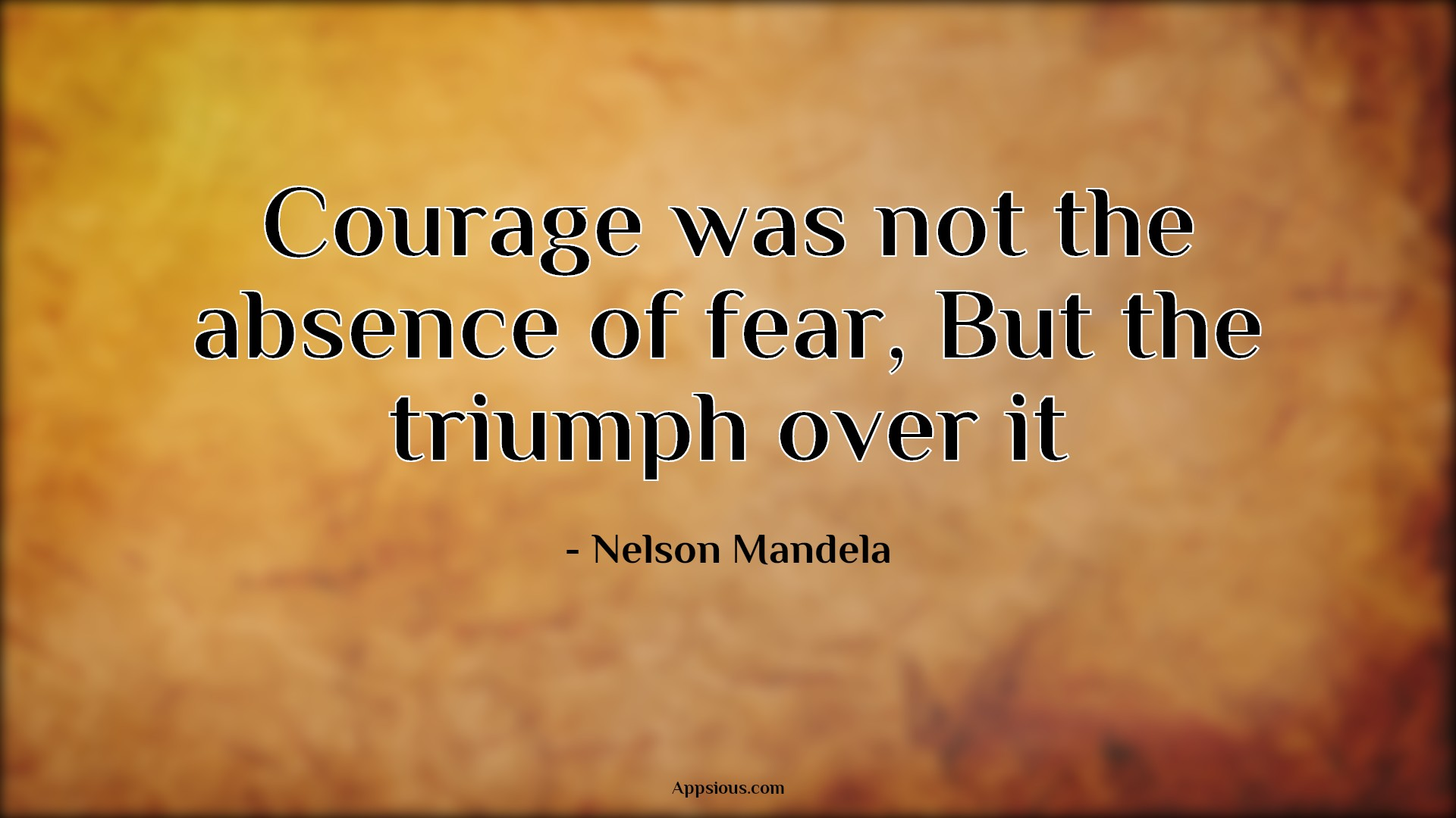 Courage was not the absence of fear, But the triumph over it
