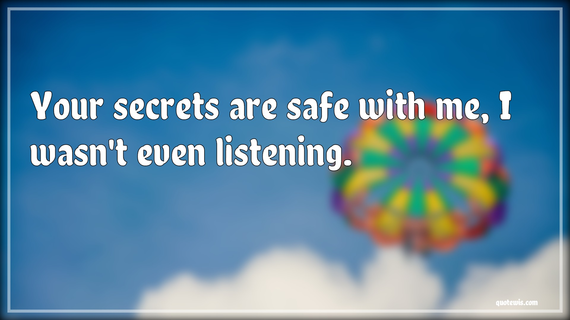 Your secrets are safe with me, I wasn't even listening.