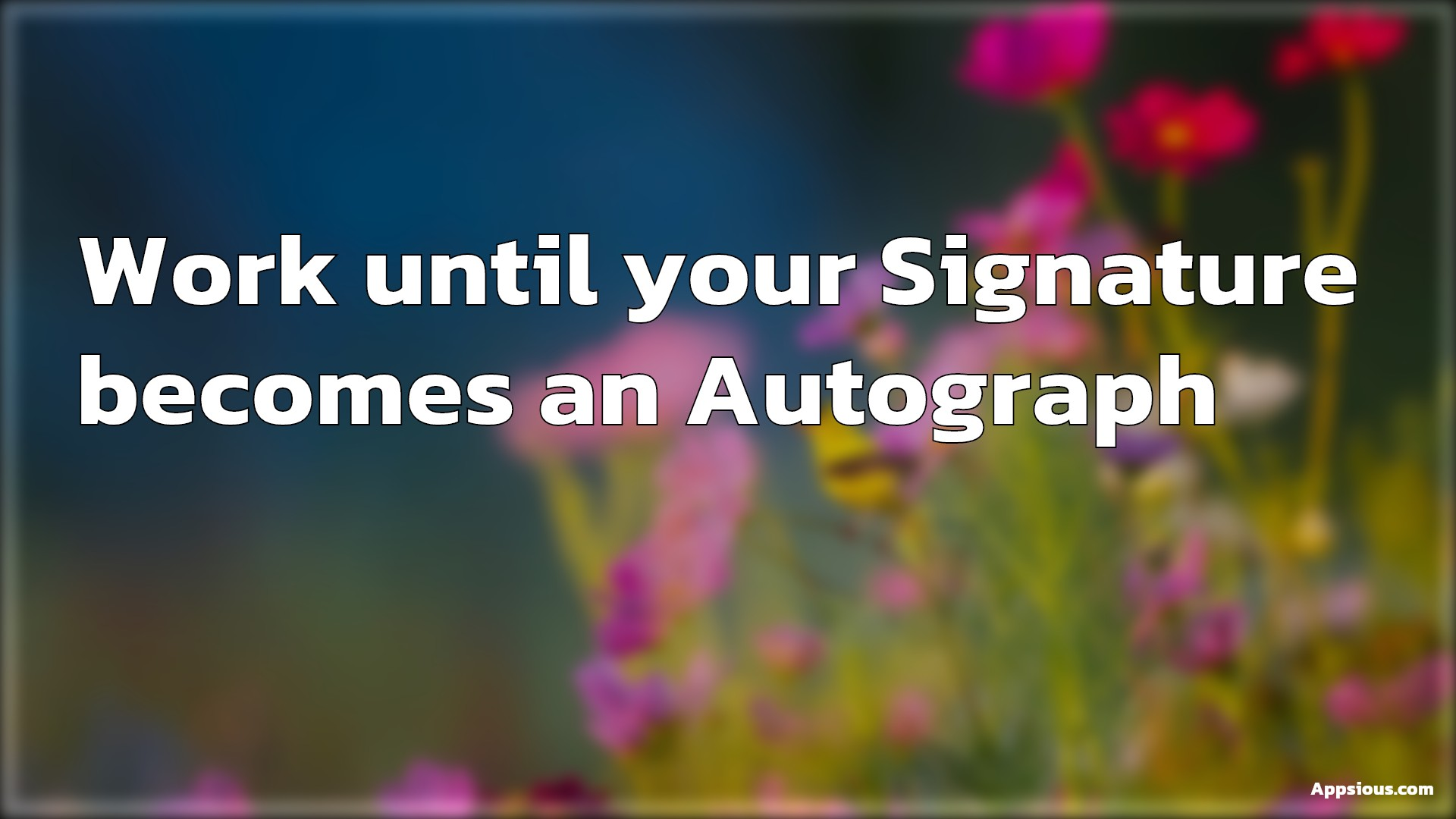 Work until your Signature becomes an Autograph.