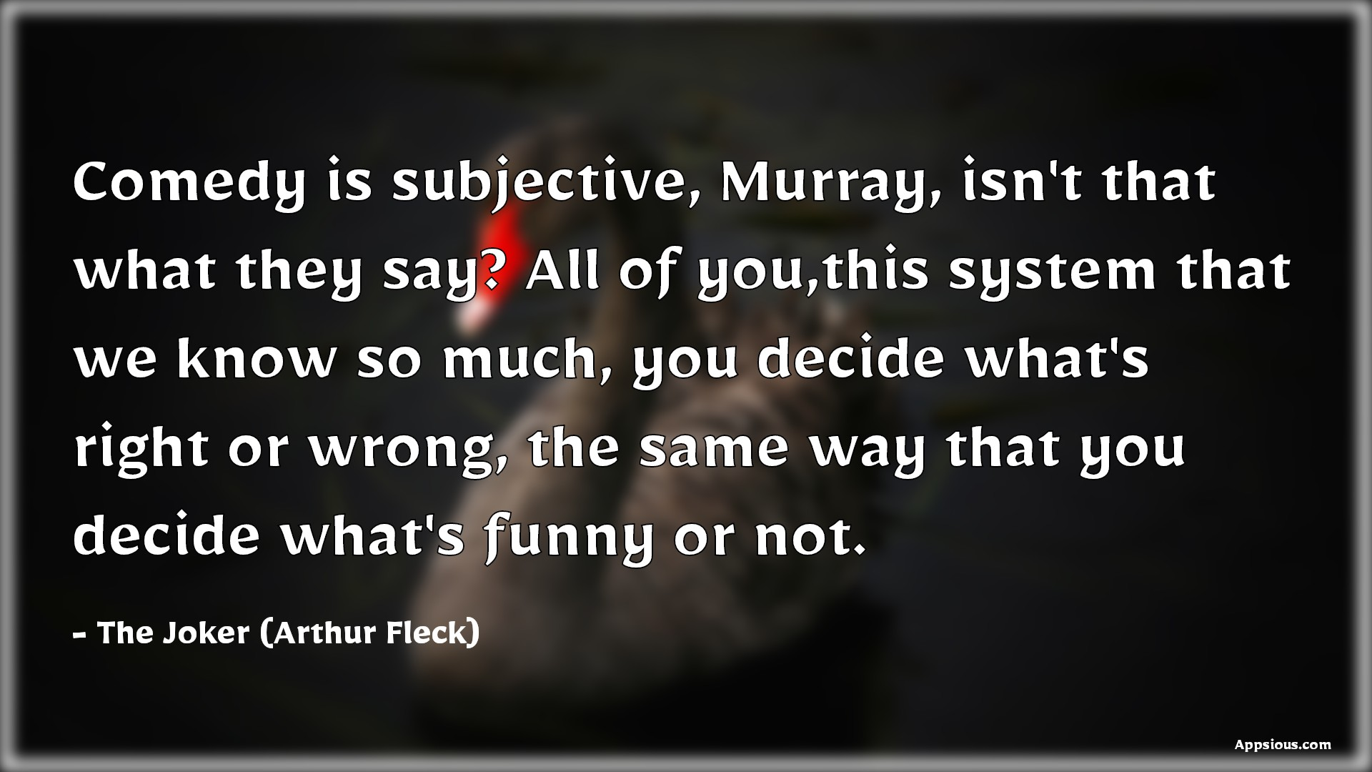 Comedy is subjective, Murray, isn't that what they say? All of you,this system that we know so much, you decide what's right or wrong, the same way that you decide what's funny or not.