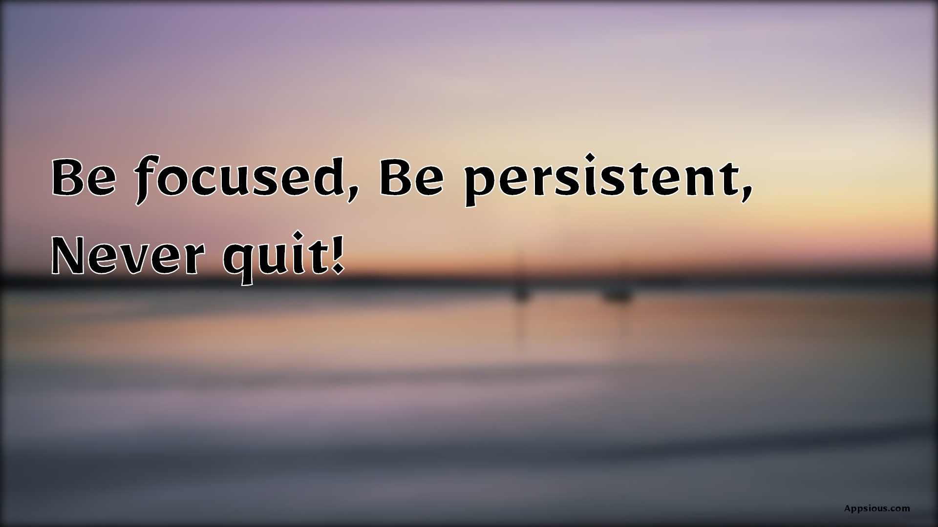 Be focused, Be persistent, Never quit!
