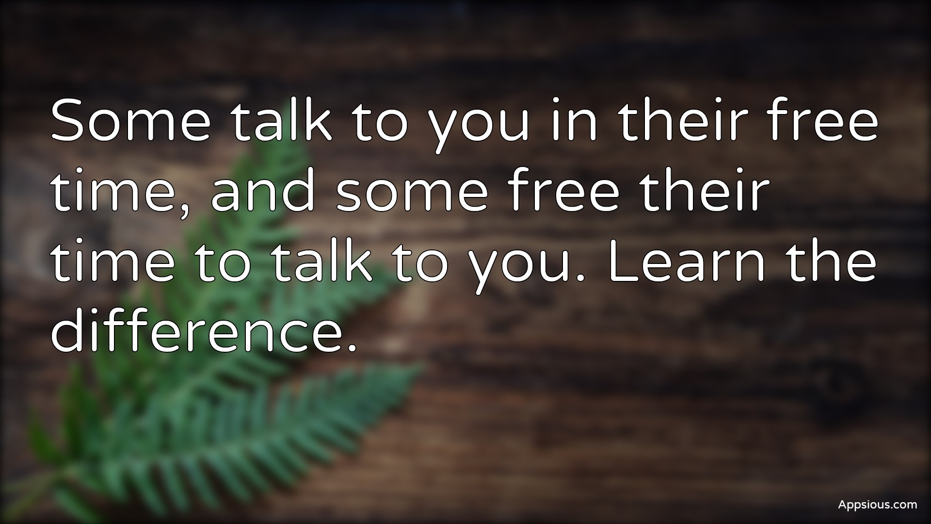 Some talk to you in their free time, and some free their time to talk to you. Learn the difference.