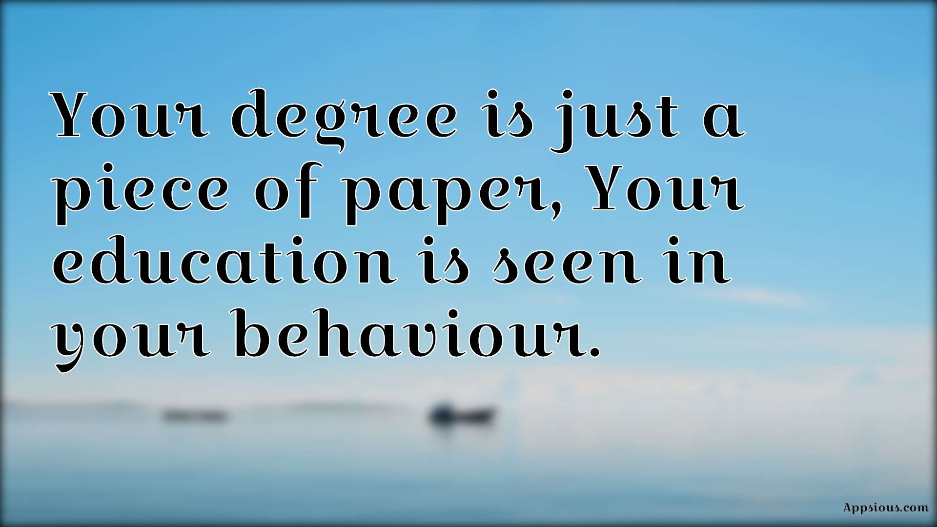 Your degree is just a piece of paper, Your education is seen in your behaviour.