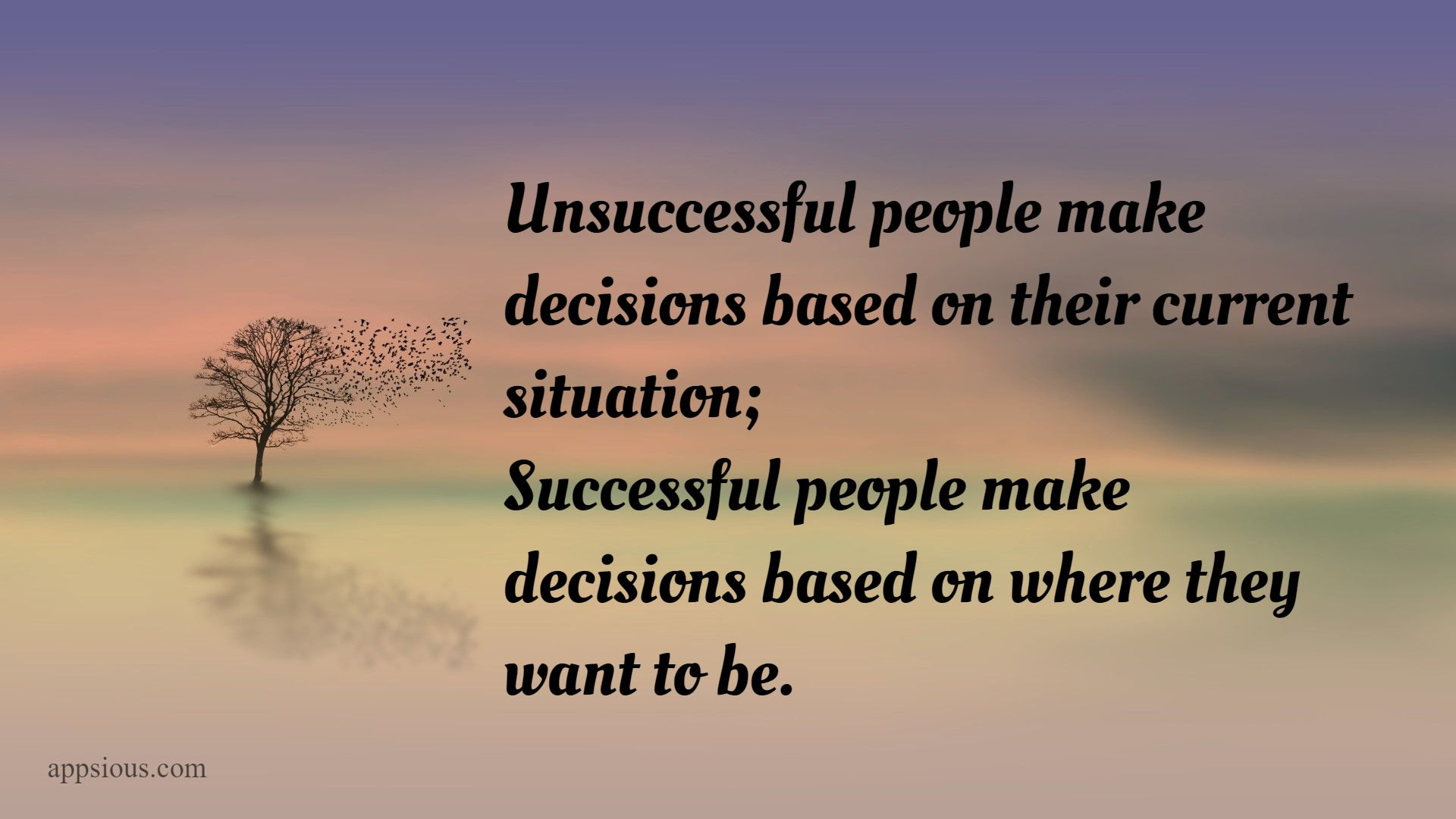 Unsuccessful people make decisions based on their current situation; successful people make decisions based on where they want to be.