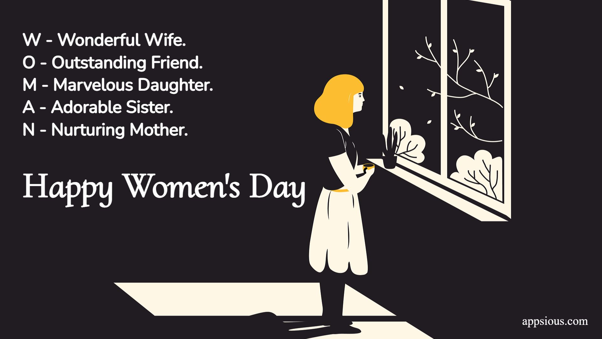 W - Wonderful Wife. O - Outstanding Friend. M - Marvelous Daughter. A - Adorable Sister. N - Nurturing Mother.... Happy Women's Day