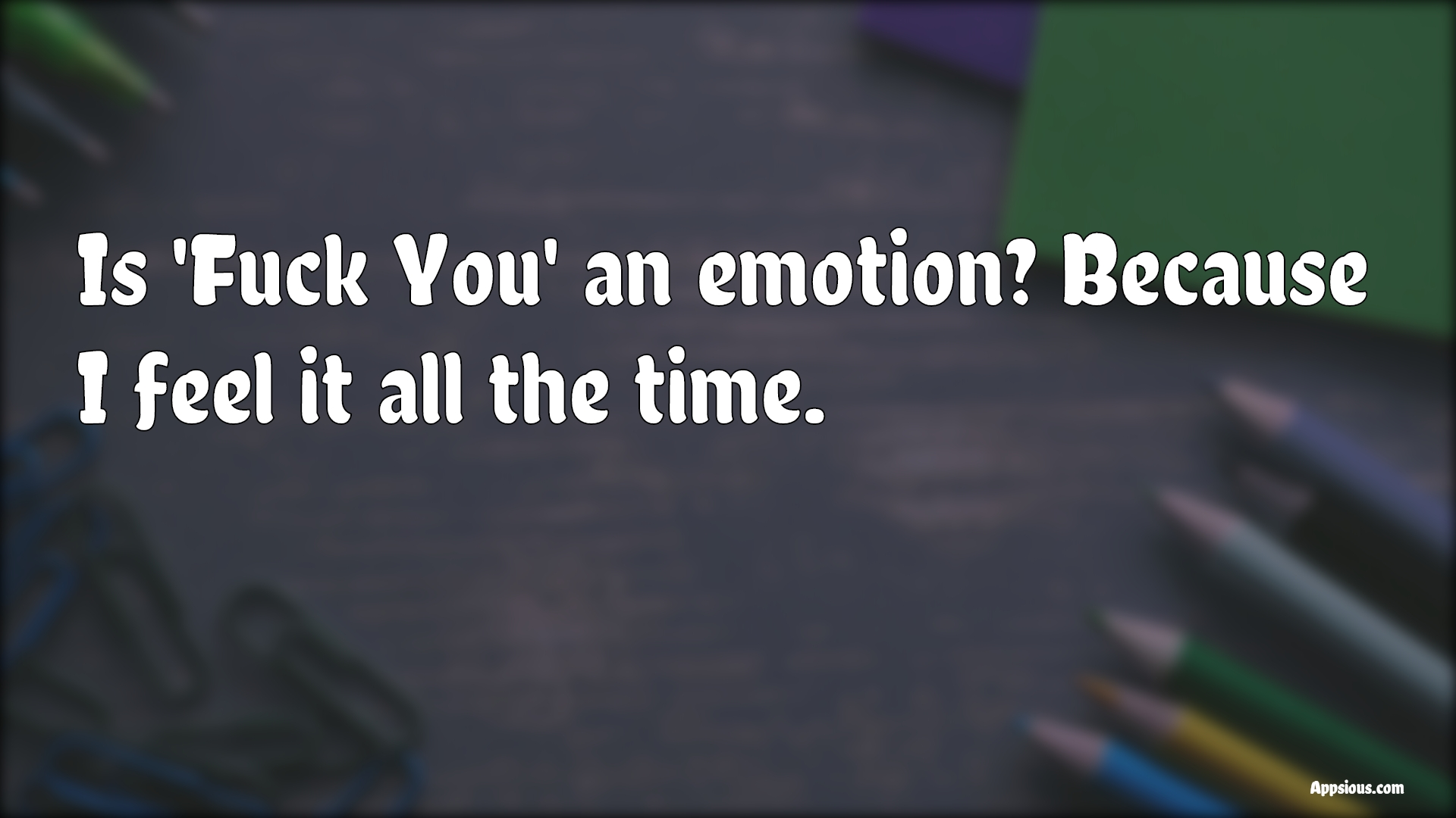 Is 'Fuck You' an emotion? Because I feel it all the time.