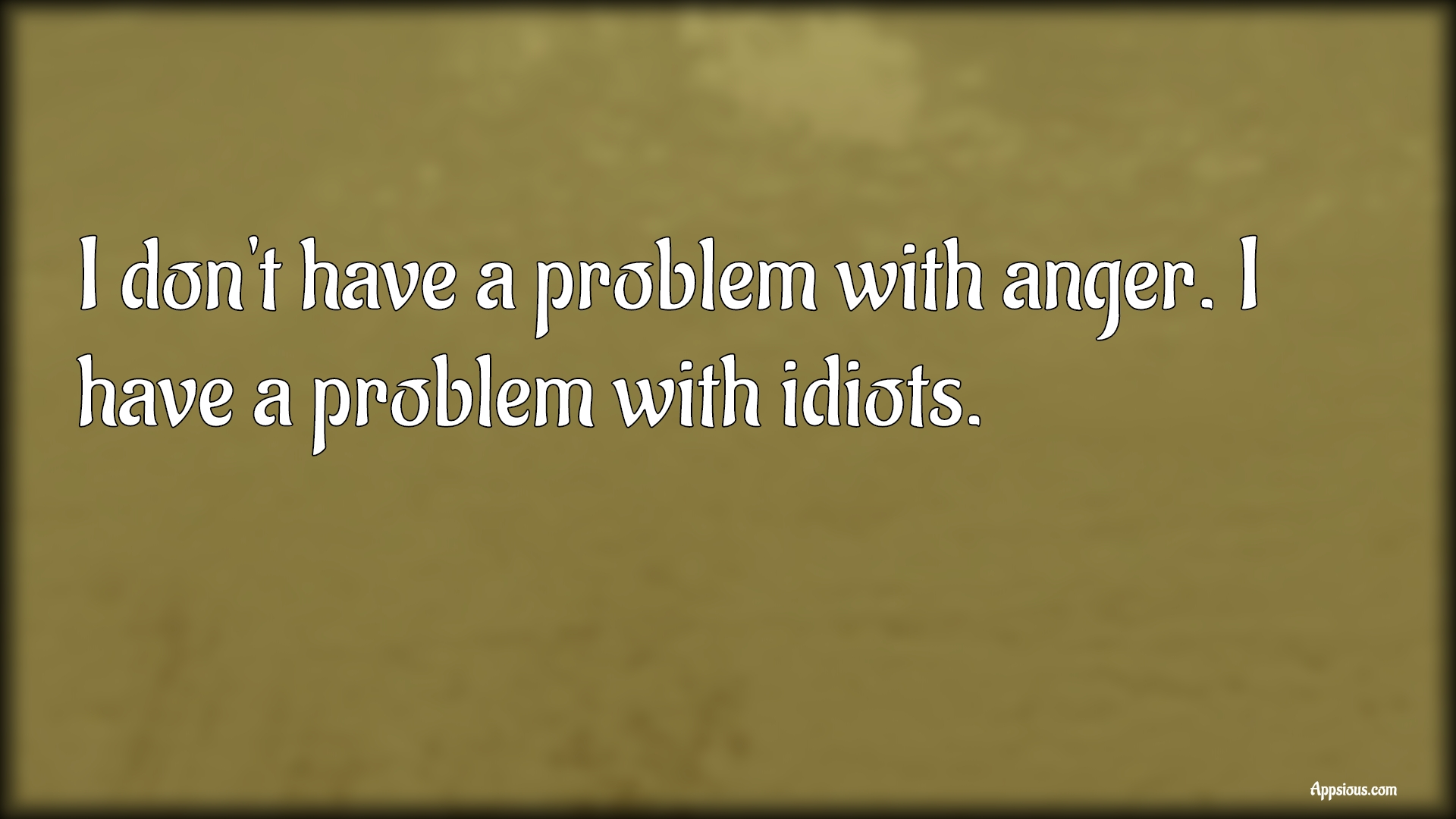 I don't have a problem with anger. I have a problem with idiots.