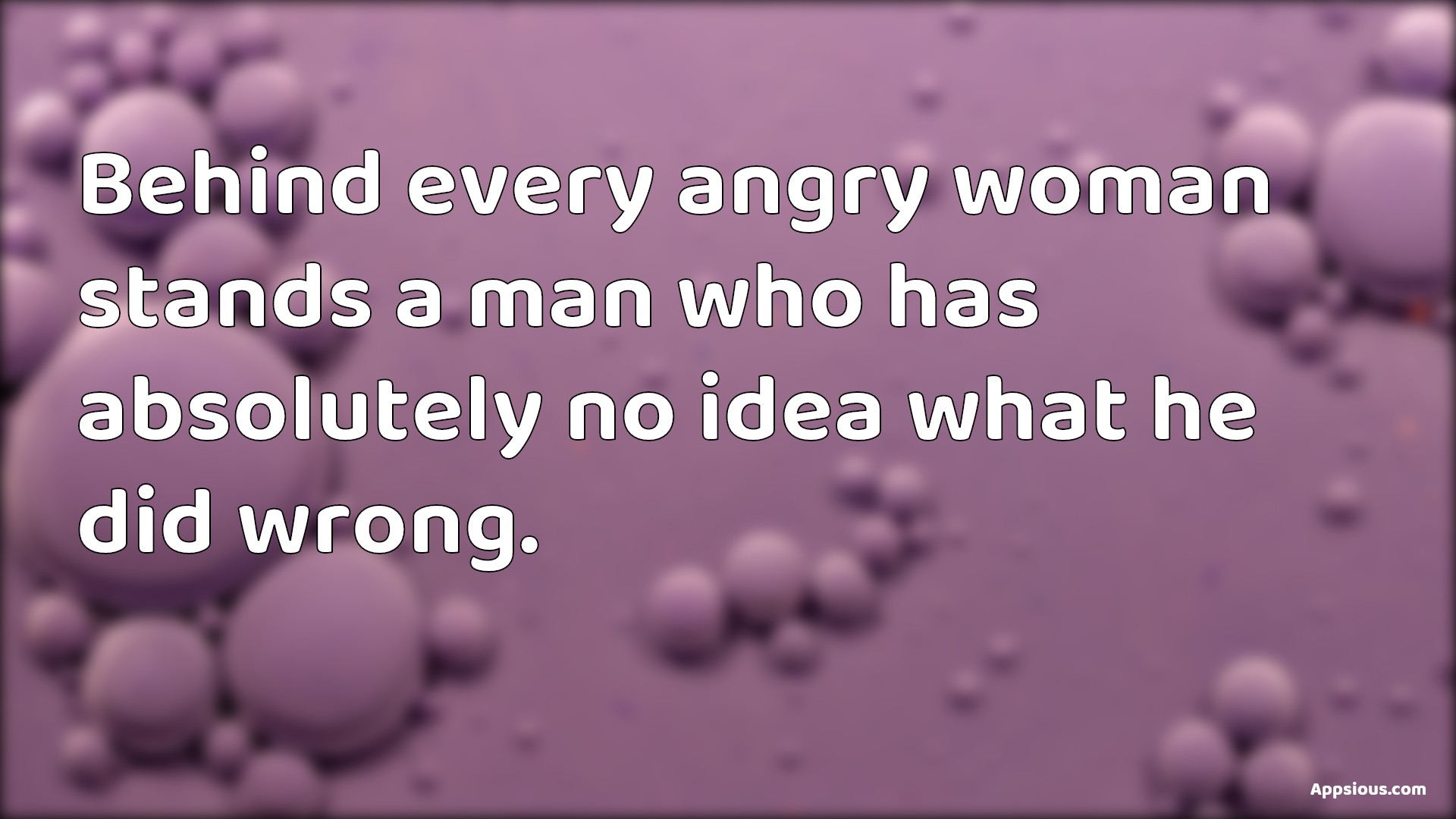 Behind every angry woman stands a man who has absolutely no idea what he did wrong.