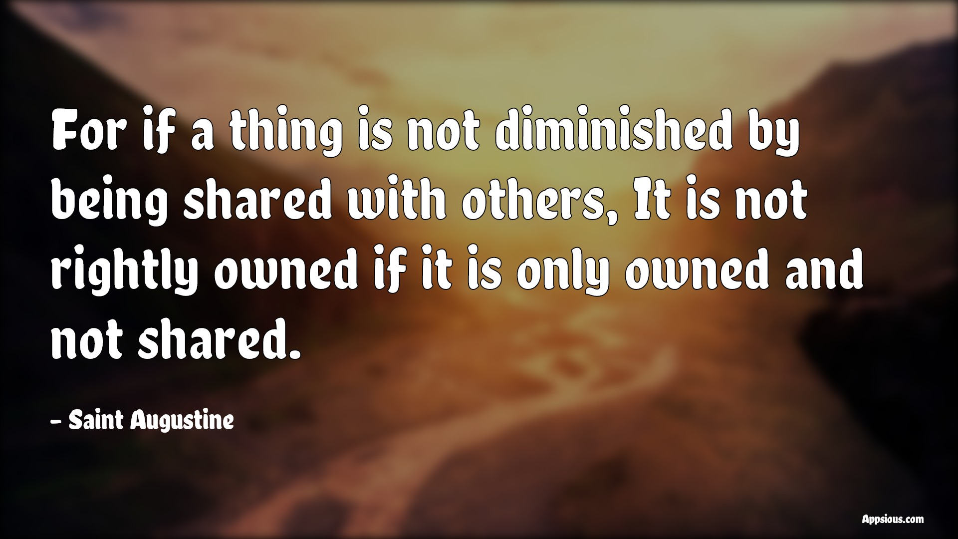 For if a thing is not diminished by being shared with others, It is not rightly owned if it is only owned and not shared.