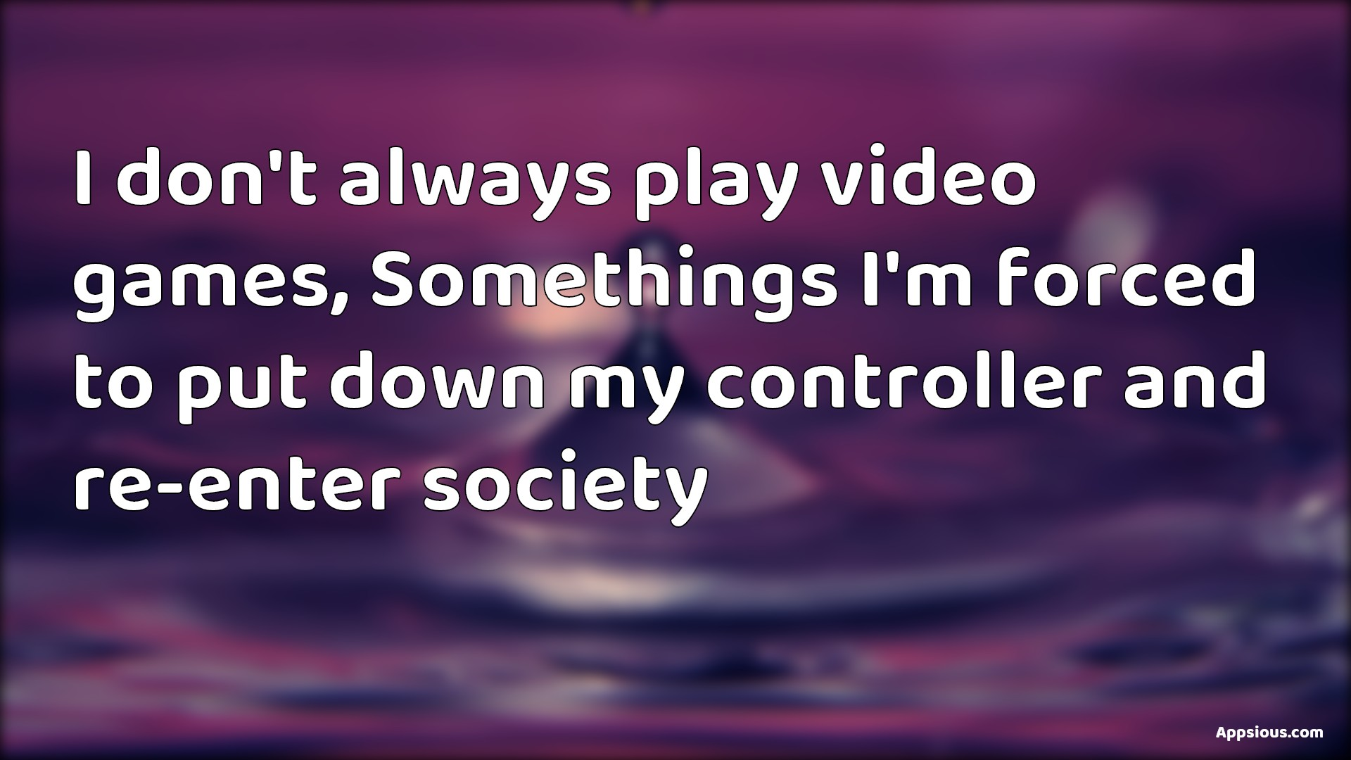 I don't always play video games, Somethings I'm forced to put down my controller and re-enter society
